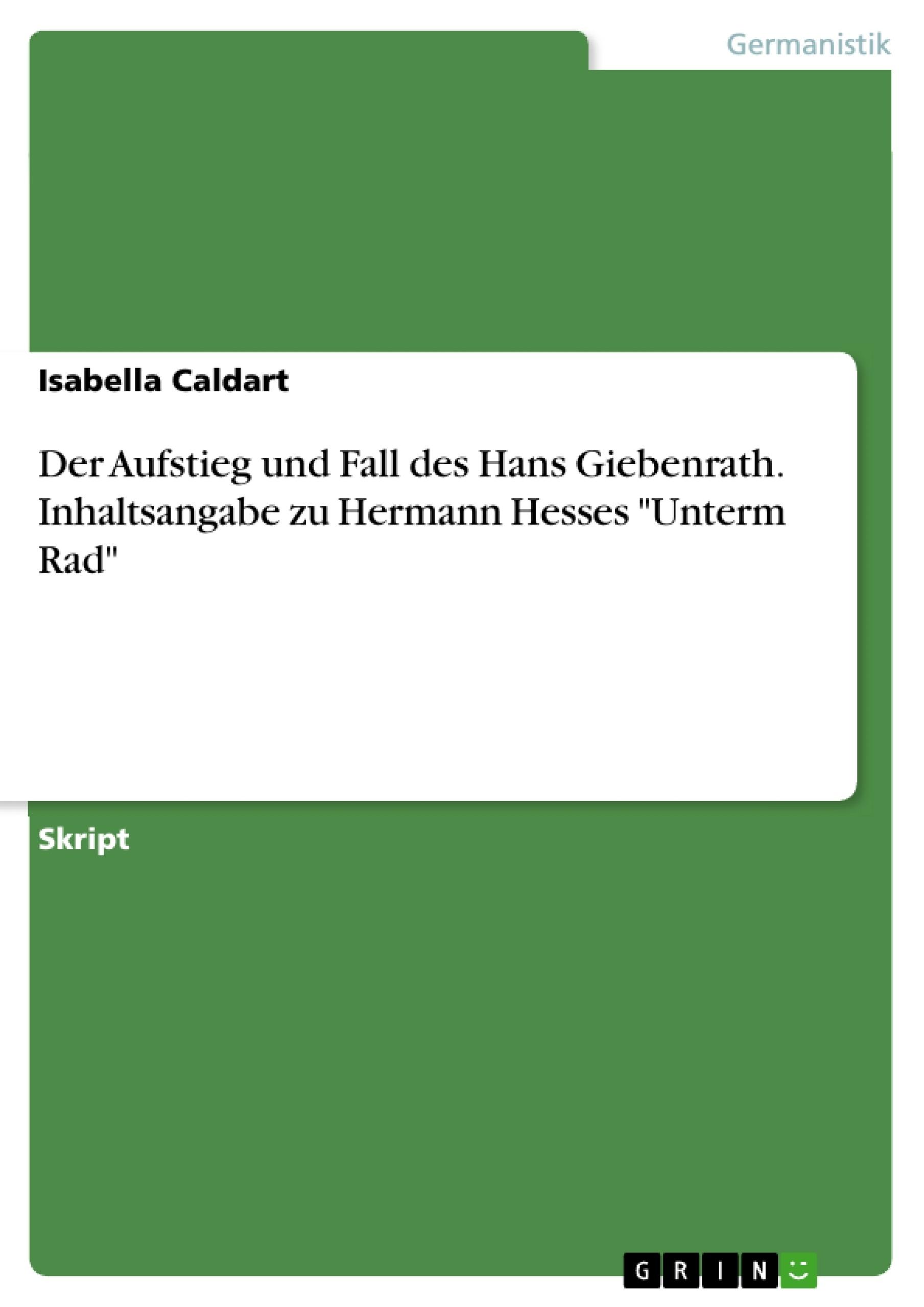 """Titel: Der Aufstieg und Fall des Hans Giebenrath. Inhaltsangabe zu Hermann Hesses """"Unterm Rad"""""""