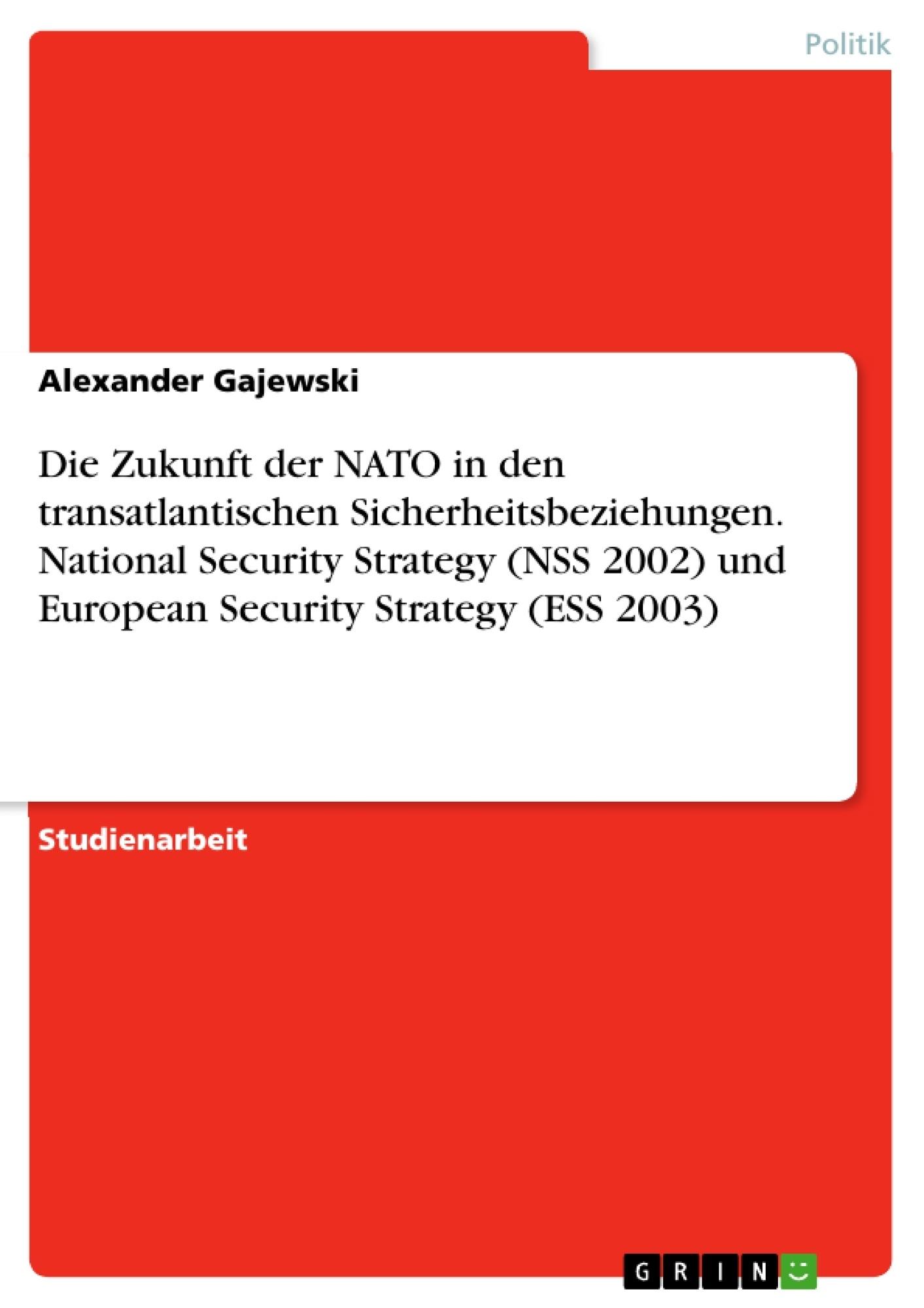 Titel: Die Zukunft der NATO in den transatlantischen Sicherheitsbeziehungen. National Security Strategy (NSS 2002) und European Security Strategy (ESS 2003)