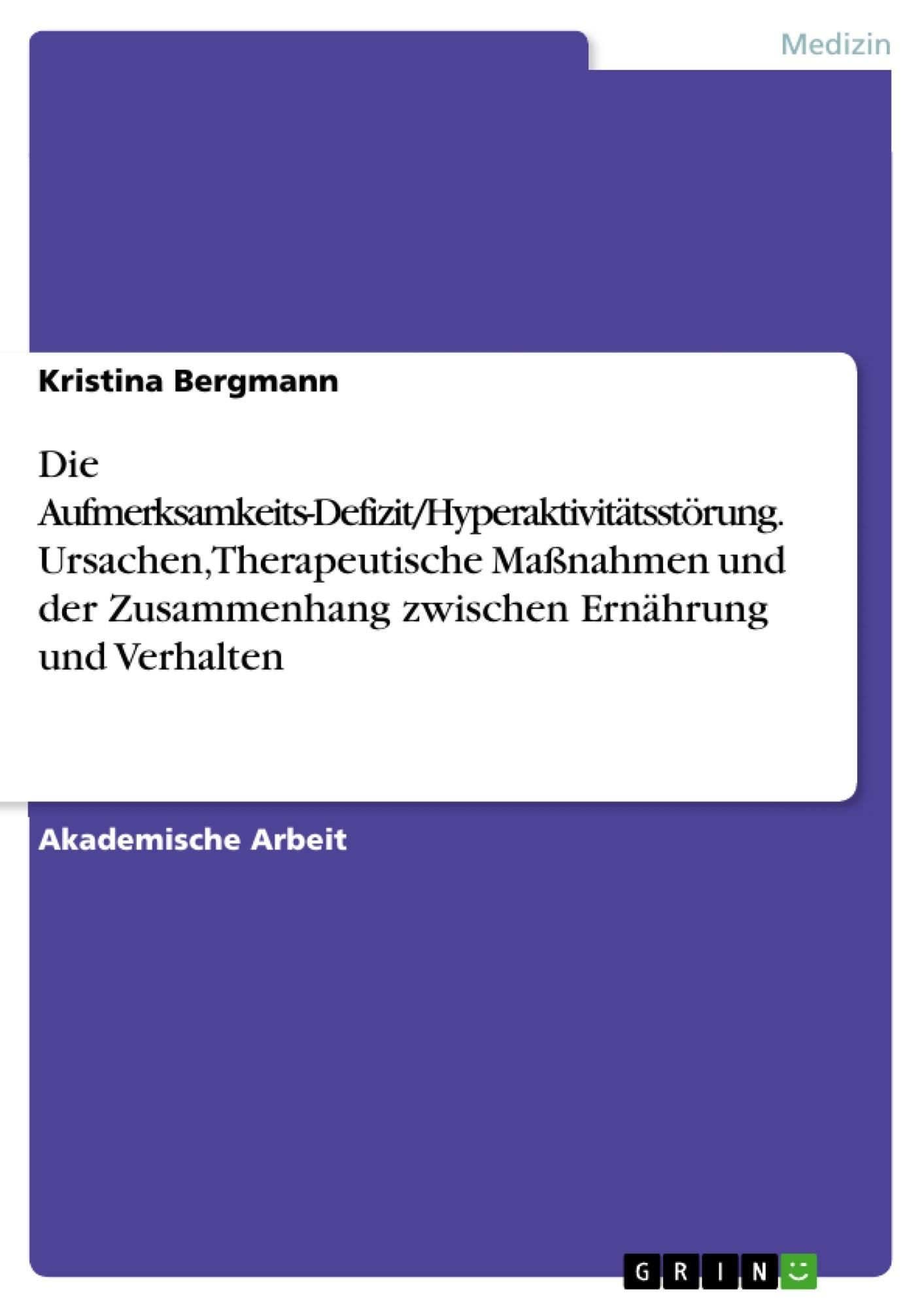 Titel: Die Aufmerksamkeits-Defizit/Hyperaktivitätsstörung. Ursachen, Therapeutische Maßnahmen und der Zusammenhang zwischen Ernährung und Verhalten