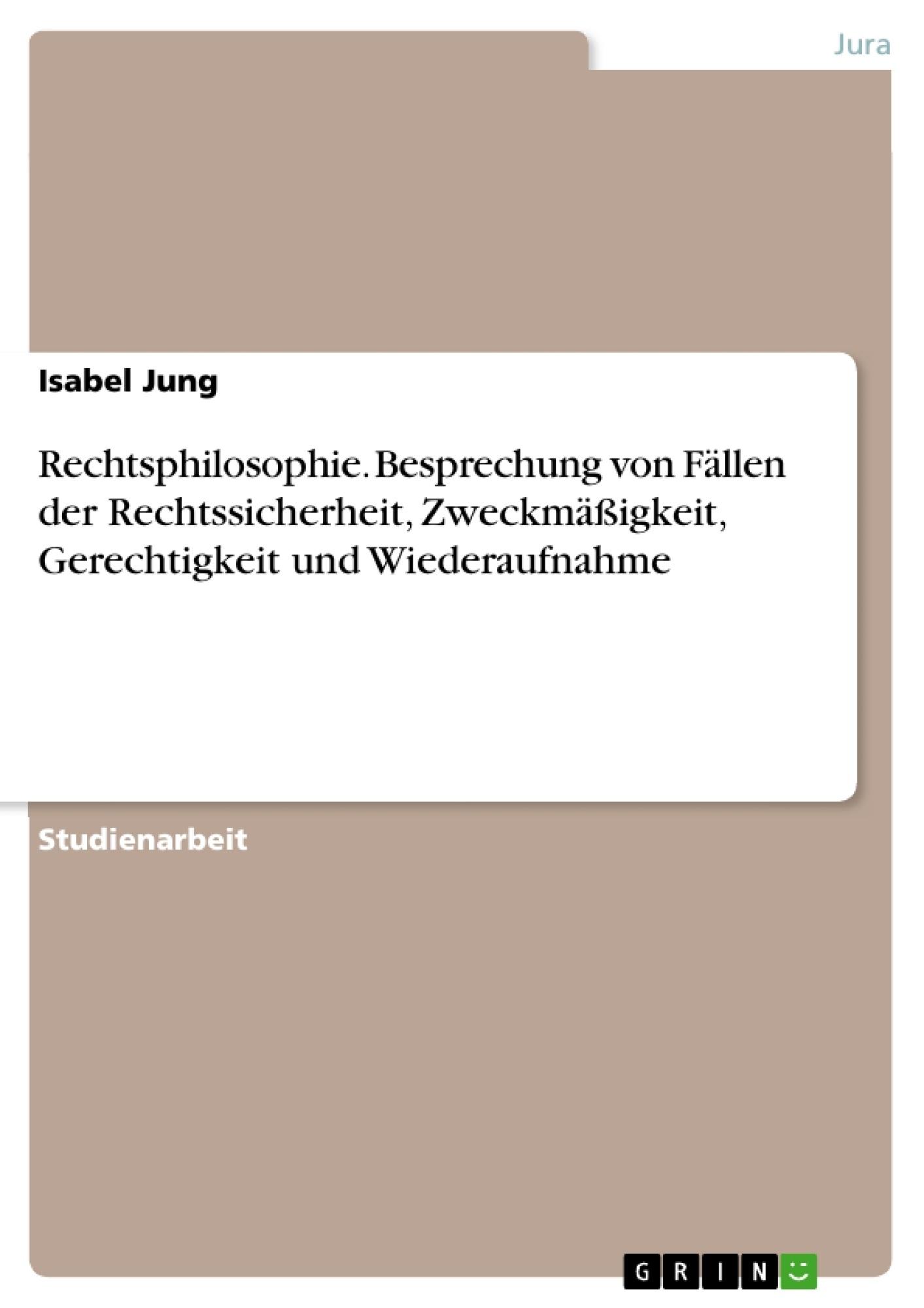 Titel: Rechtsphilosophie. Besprechung von Fällen der Rechtssicherheit, Zweckmäßigkeit, Gerechtigkeit und Wiederaufnahme