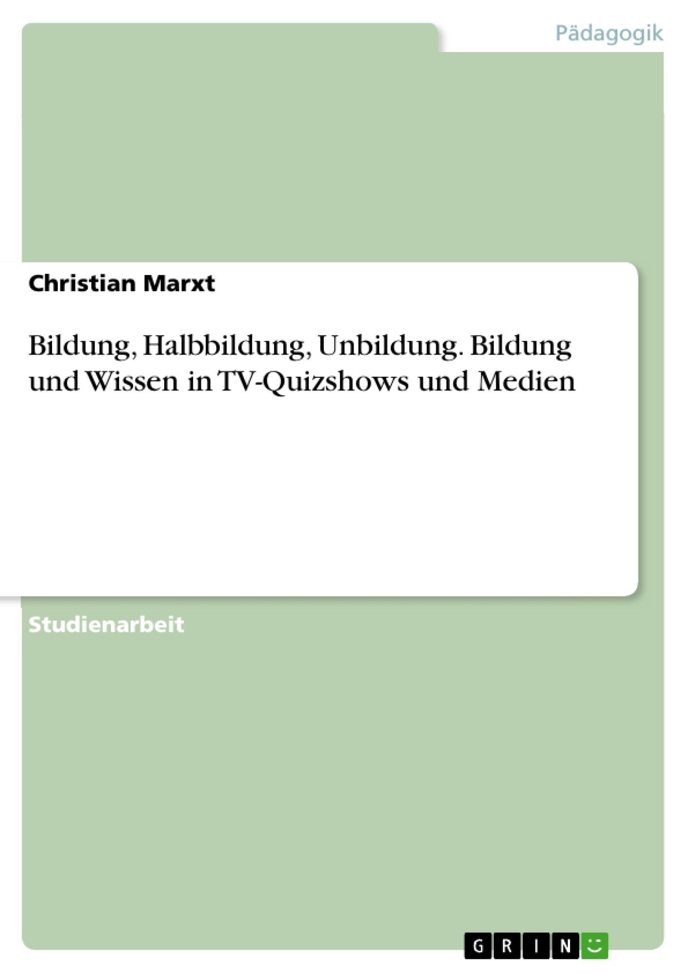 Titel: Bildung, Halbbildung, Unbildung. Bildung und Wissen in TV-Quizshows und Medien
