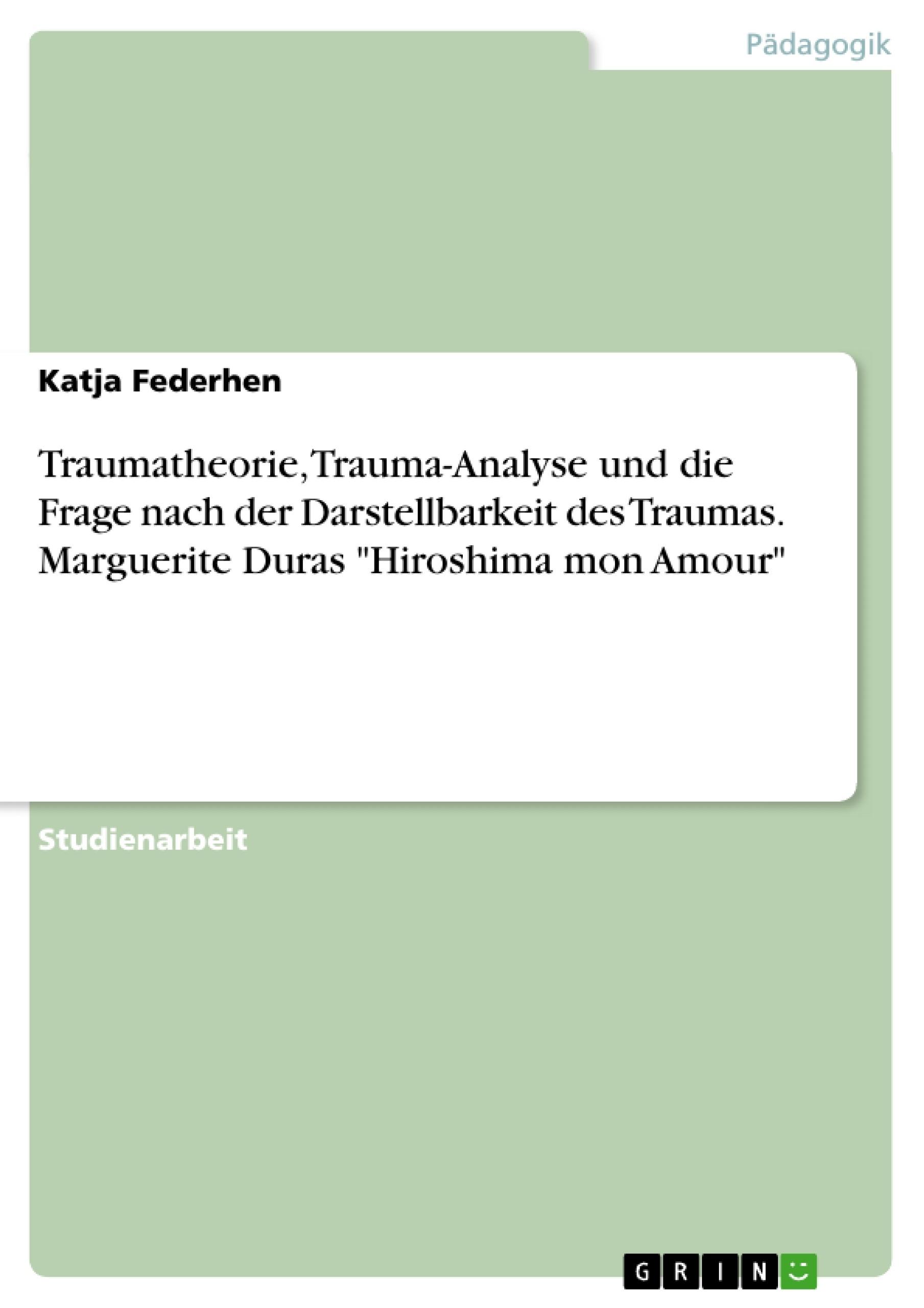 """Titel: Traumatheorie, Trauma-Analyse und die Frage nach der Darstellbarkeit des Traumas. Marguerite Duras """"Hiroshima mon Amour"""""""