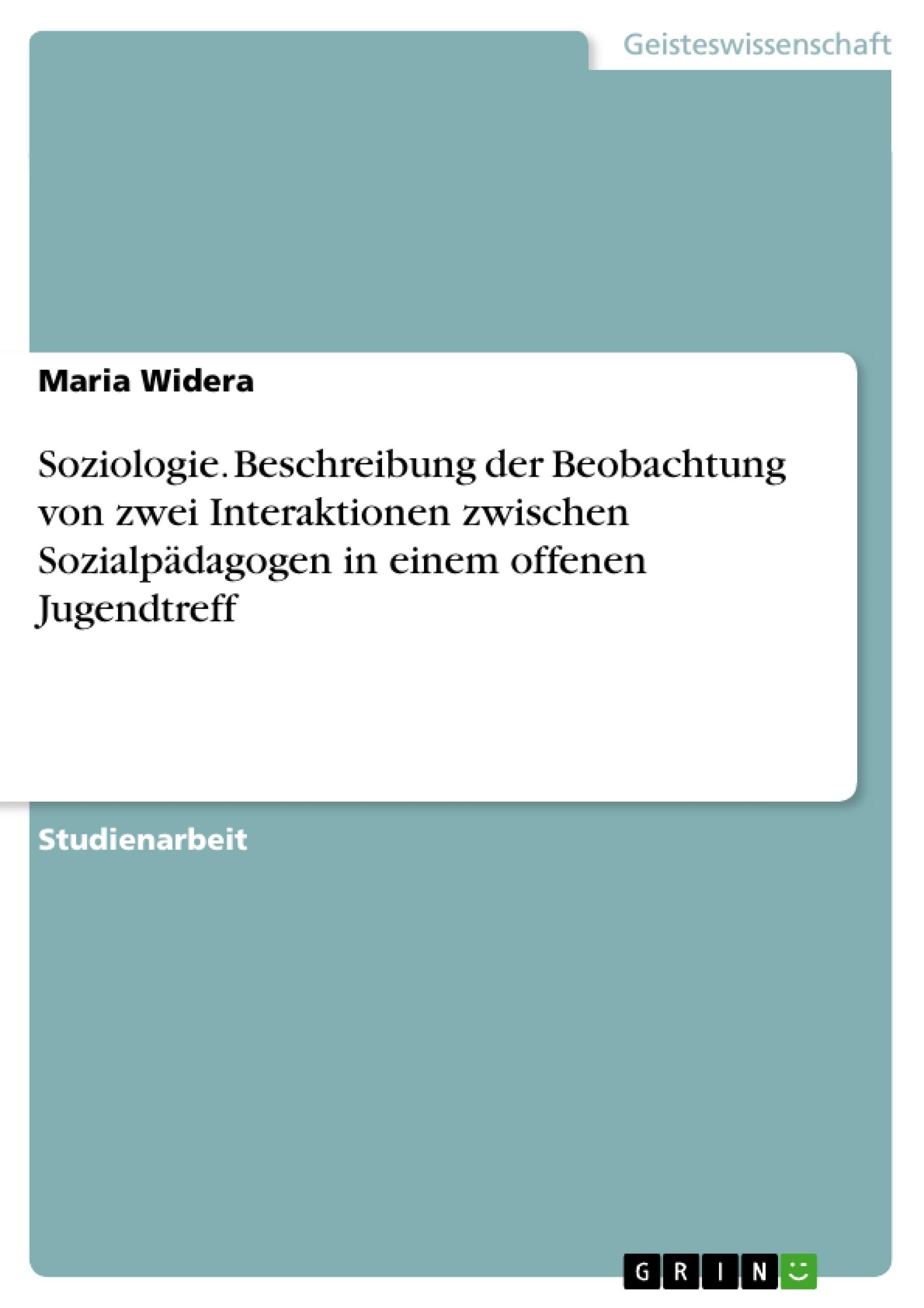 Titel: Soziologie. Beschreibung der Beobachtung von zwei Interaktionen zwischen Sozialpädagogen in einem offenen Jugendtreff