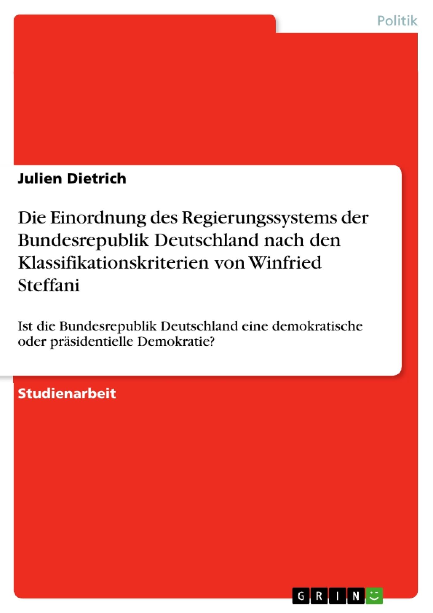 Titel: Die Einordnung des Regierungssystems der Bundesrepublik Deutschland nach den Klassifikationskriterien von Winfried Steffani