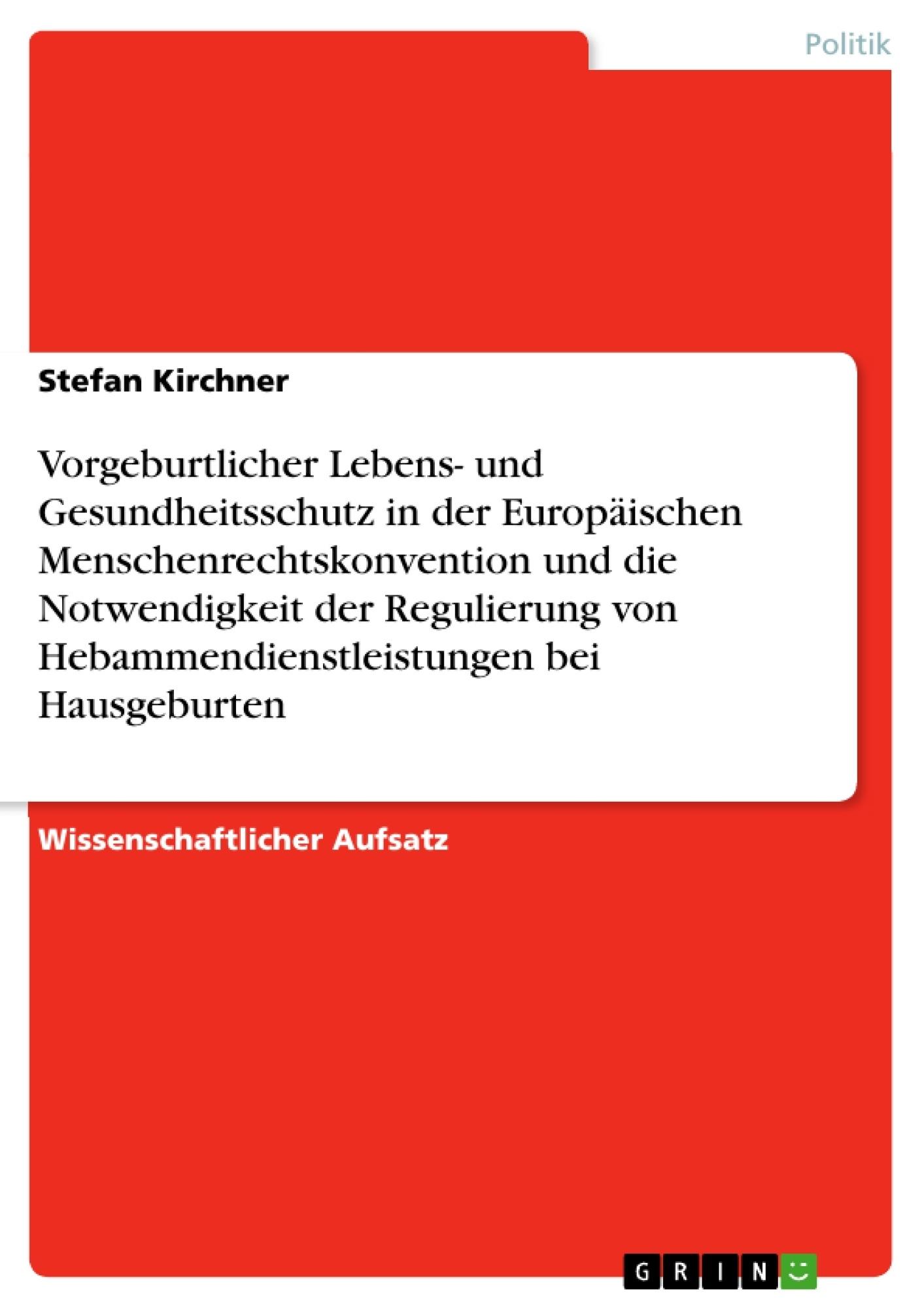 Titel: Vorgeburtlicher Lebens- und Gesundheitsschutz in der Europäischen Menschenrechtskonvention und die Notwendigkeit der Regulierung von Hebammendienstleistungen bei Hausgeburten