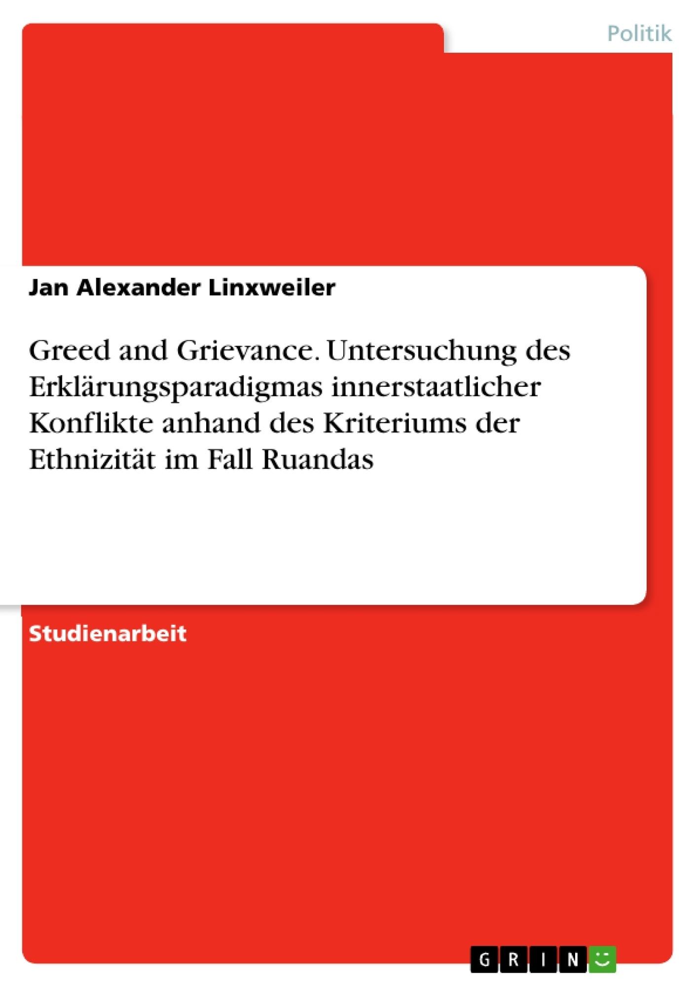 Titel: Greed and Grievance. Untersuchung des Erklärungsparadigmas innerstaatlicher Konflikte anhand des Kriteriums der Ethnizität im Fall Ruandas