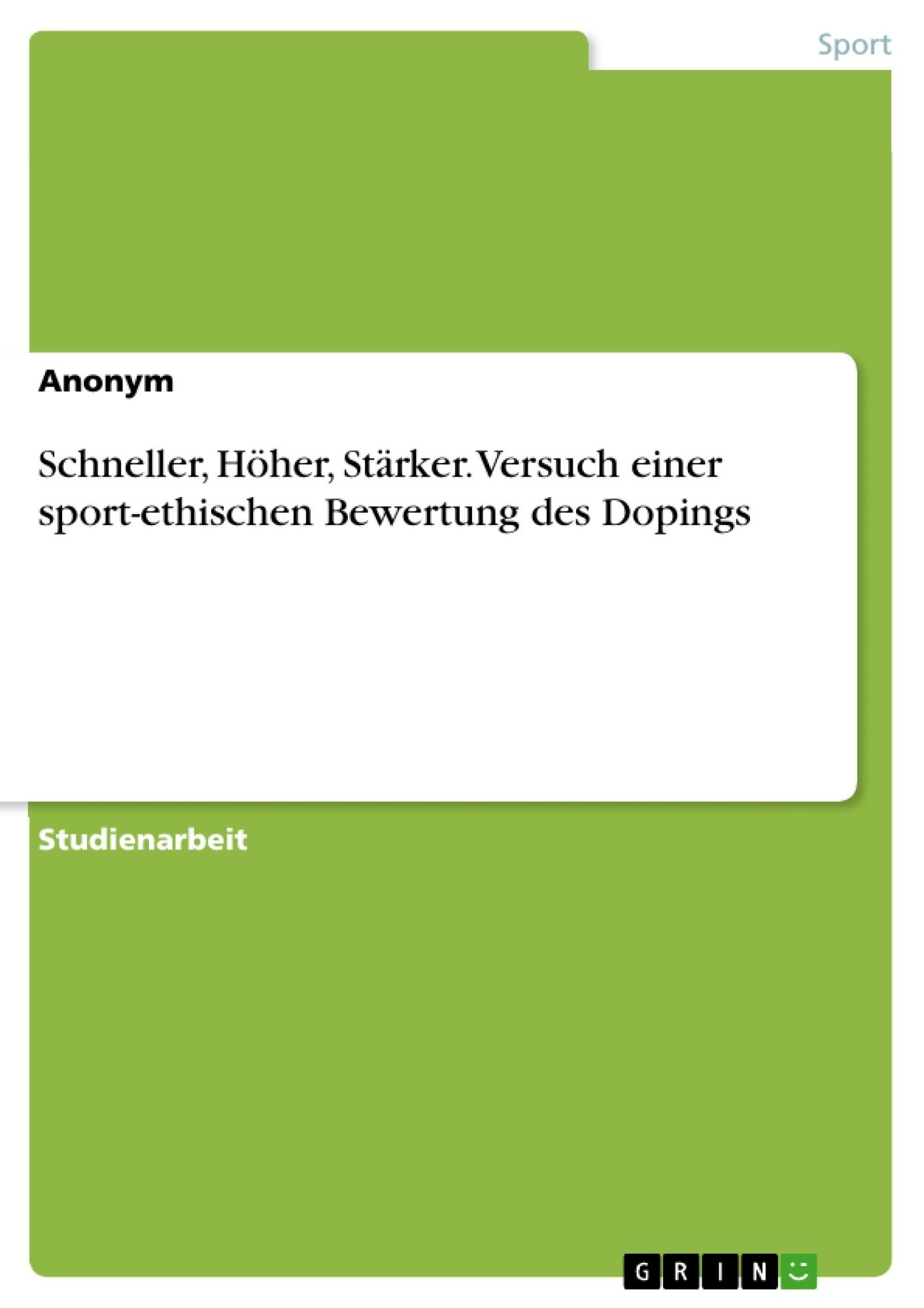 Titel: Schneller, Höher, Stärker. Versuch einer sport-ethischen Bewertung des Dopings