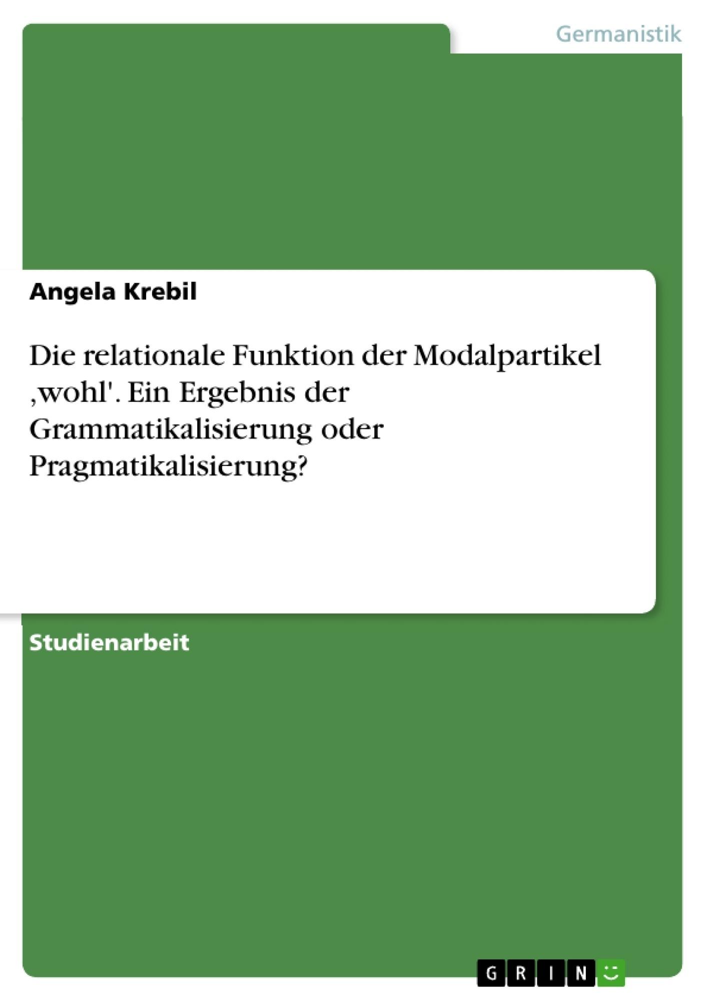 Titel: Die relationale Funktion der Modalpartikel ,wohl'. Ein Ergebnis der Grammatikalisierung oder Pragmatikalisierung?