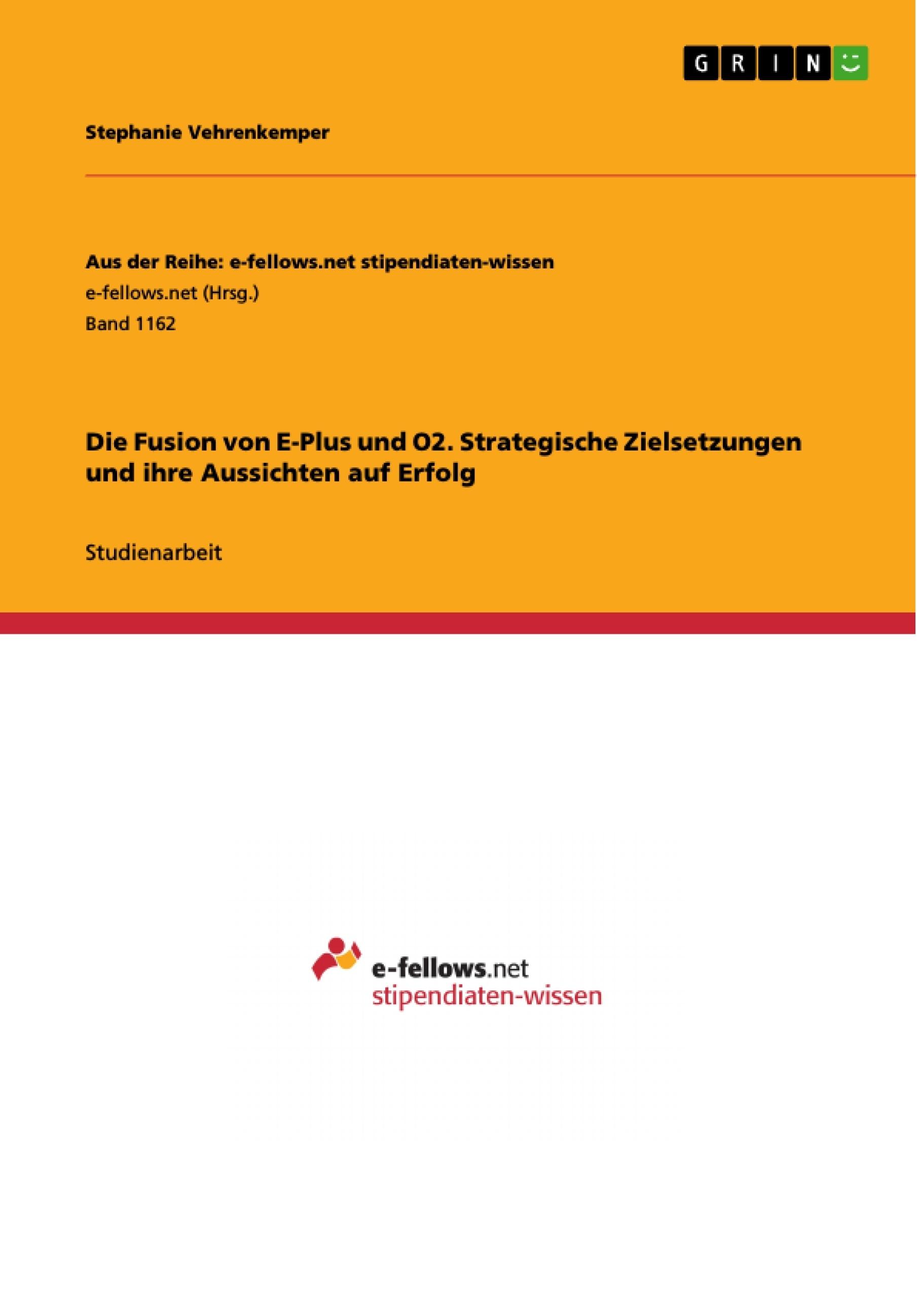 Titel: Die Fusion von E-Plus und O2. Strategische Zielsetzungen und ihre Aussichten auf Erfolg