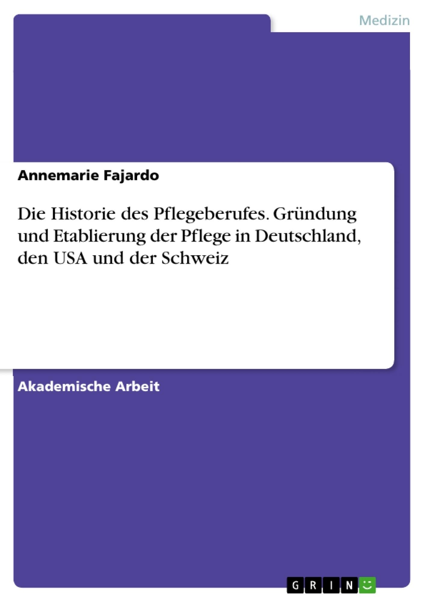Titel: Die Historie des Pflegeberufes. Gründung und Etablierung der Pflege in Deutschland, den USA und der Schweiz