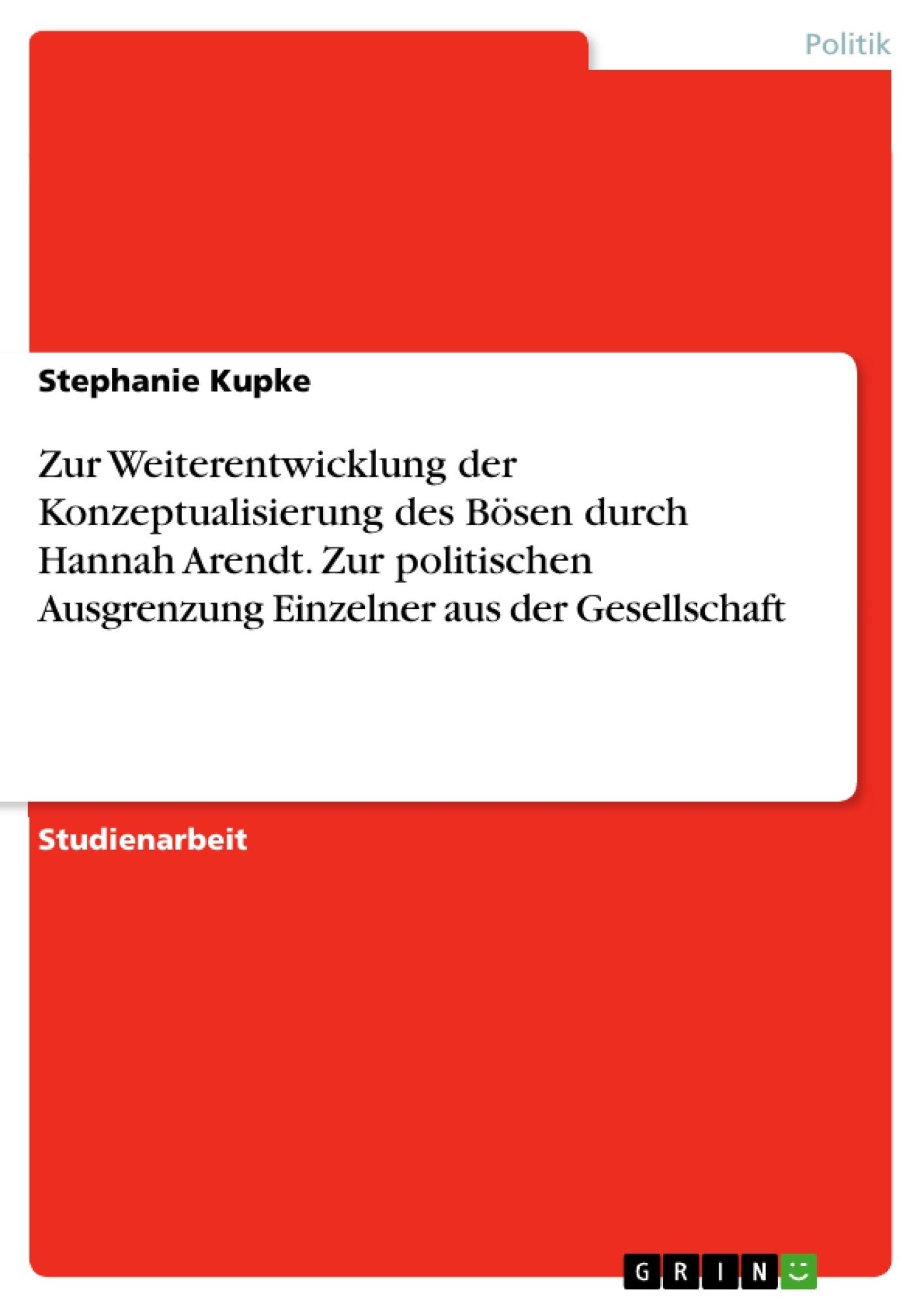 Titel: Zur Weiterentwicklung der Konzeptualisierung des Bösen durch Hannah Arendt. Zur politischen Ausgrenzung Einzelner aus der Gesellschaft