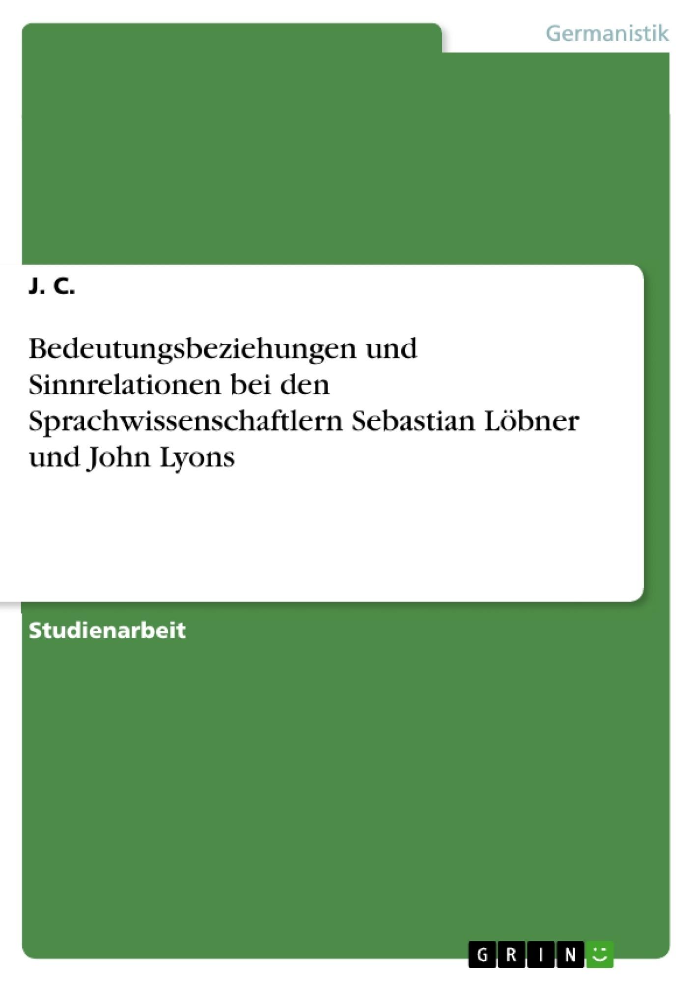 Titel: Bedeutungsbeziehungen und Sinnrelationen bei den Sprachwissenschaftlern Sebastian Löbner und John Lyons