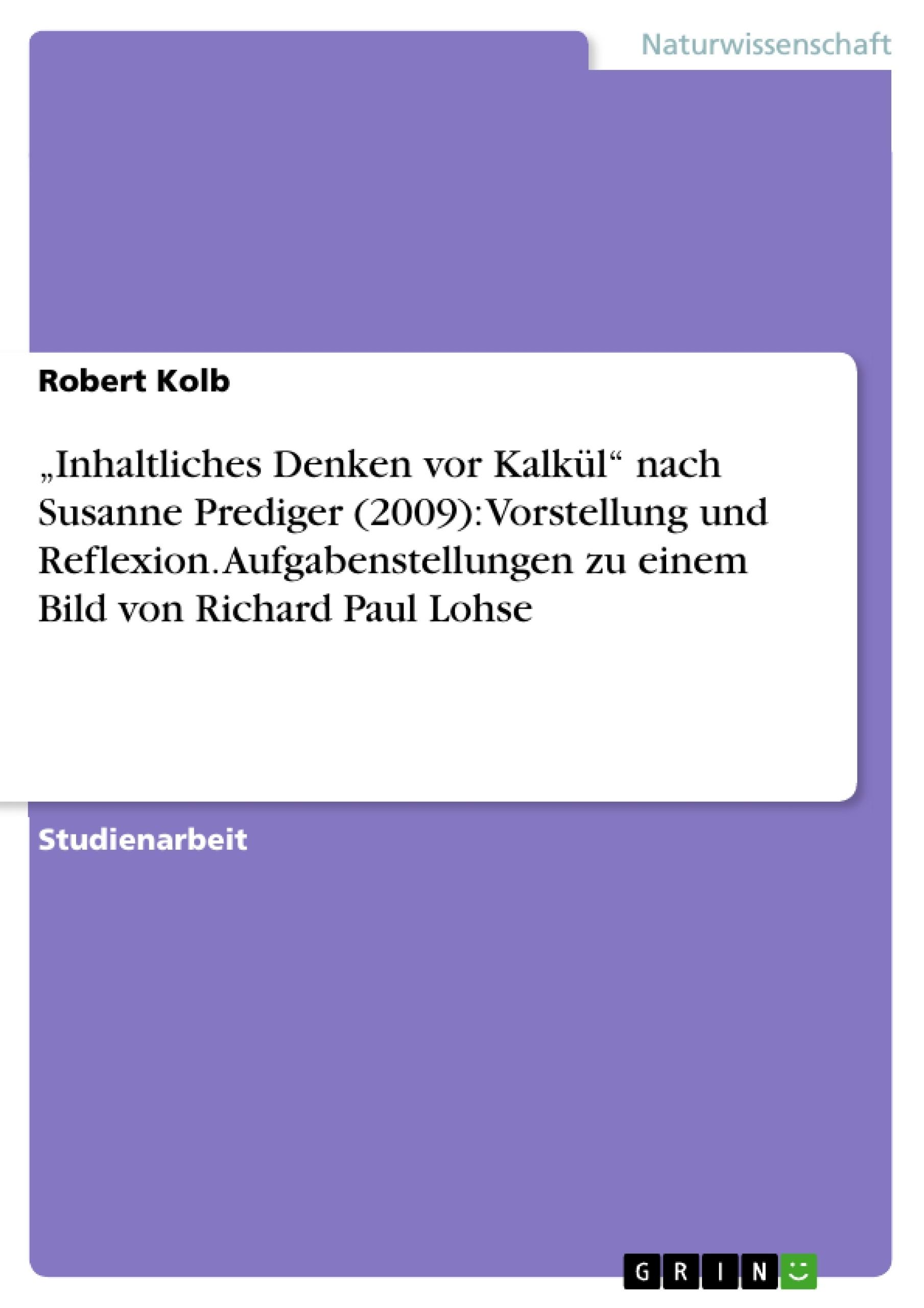 """Titel: """"Inhaltliches Denken vor Kalkül"""" nach Susanne Prediger (2009): Vorstellung und Reflexion. Aufgabenstellungen zu einem Bild von Richard Paul Lohse"""