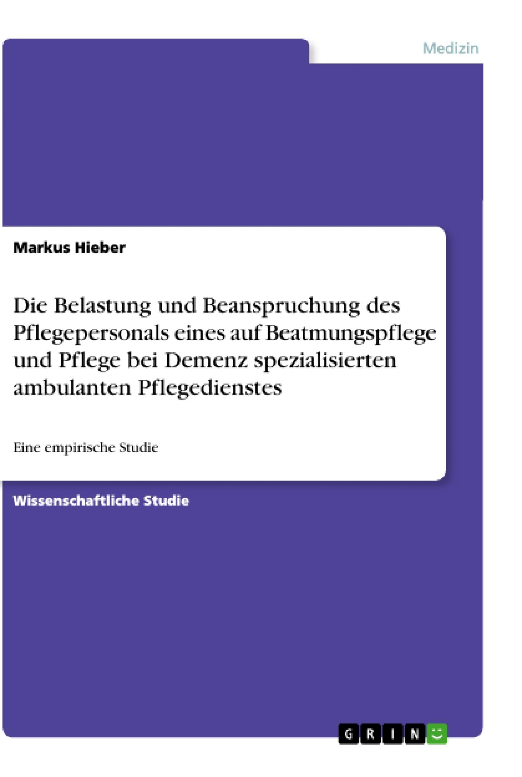 Titel: Die Belastung und  Beanspruchung des Pflegepersonals eines auf Beatmungspflege und Pflege bei Demenz  spezialisierten ambulanten Pflegedienstes