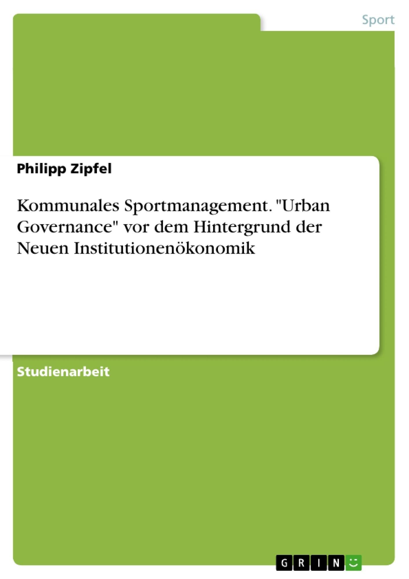 """Titel: Kommunales Sportmanagement. """"Urban Governance"""" vor dem Hintergrund der Neuen Institutionenökonomik"""