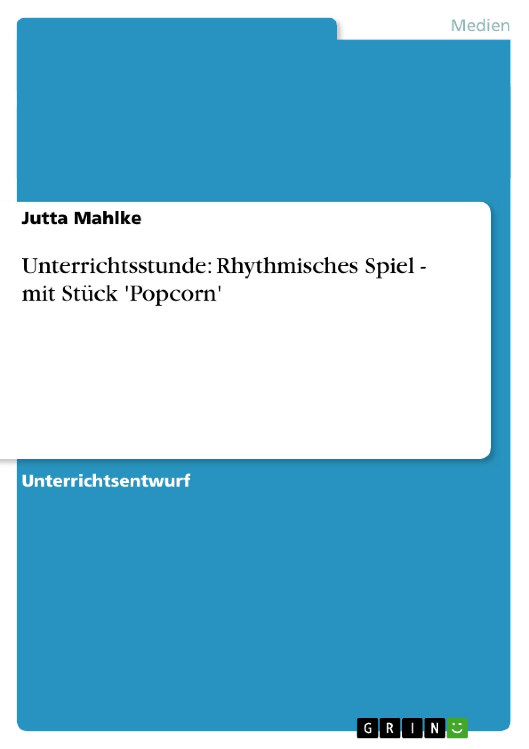 Titel: Unterrichtsstunde: Rhythmisches Spiel - mit Stück 'Popcorn'
