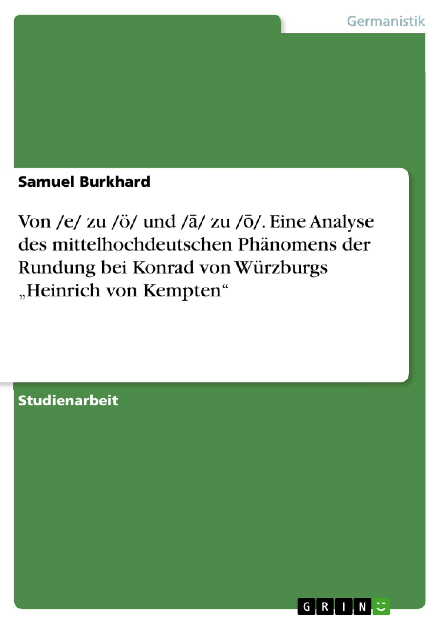 """Titel: Von /e/ zu /ö/ und /ā/ zu /ō/. Eine Analyse des mittelhochdeutschen Phänomens der Rundung bei Konrad von Würzburgs """"Heinrich von Kempten"""""""