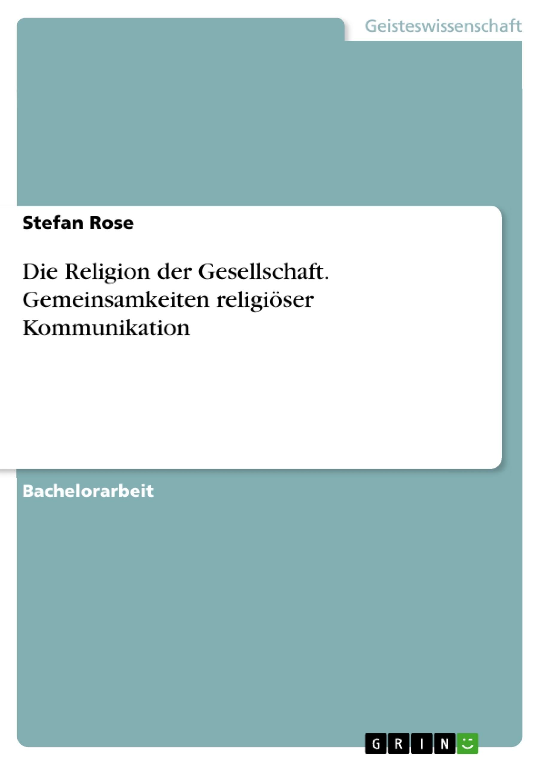 Titel: Die Religion der Gesellschaft. Gemeinsamkeiten religiöser Kommunikation
