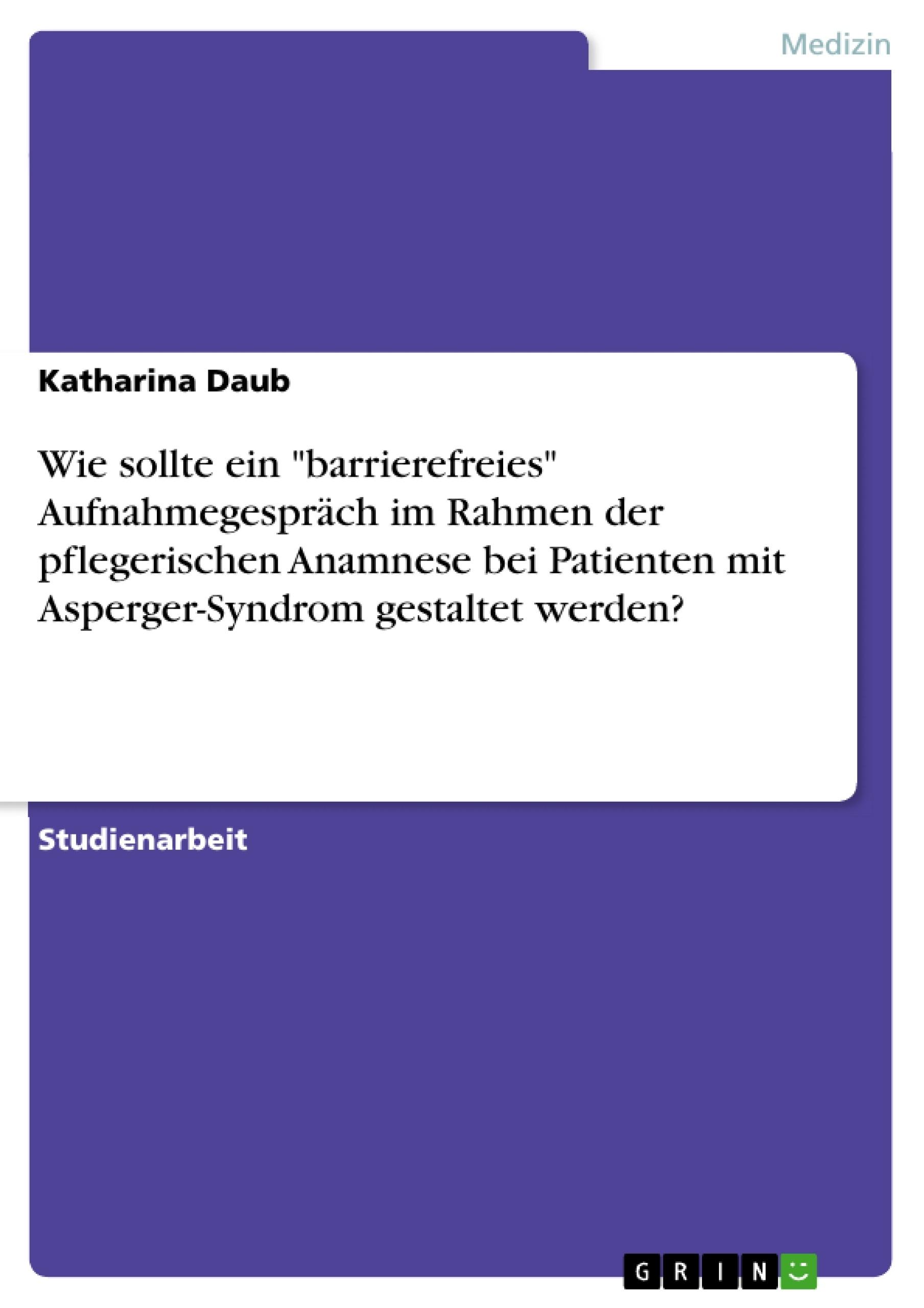 """Titel: Wie sollte ein """"barrierefreies"""" Aufnahmegespräch im Rahmen der pflegerischen Anamnese bei Patienten mit Asperger-Syndrom gestaltet werden?"""