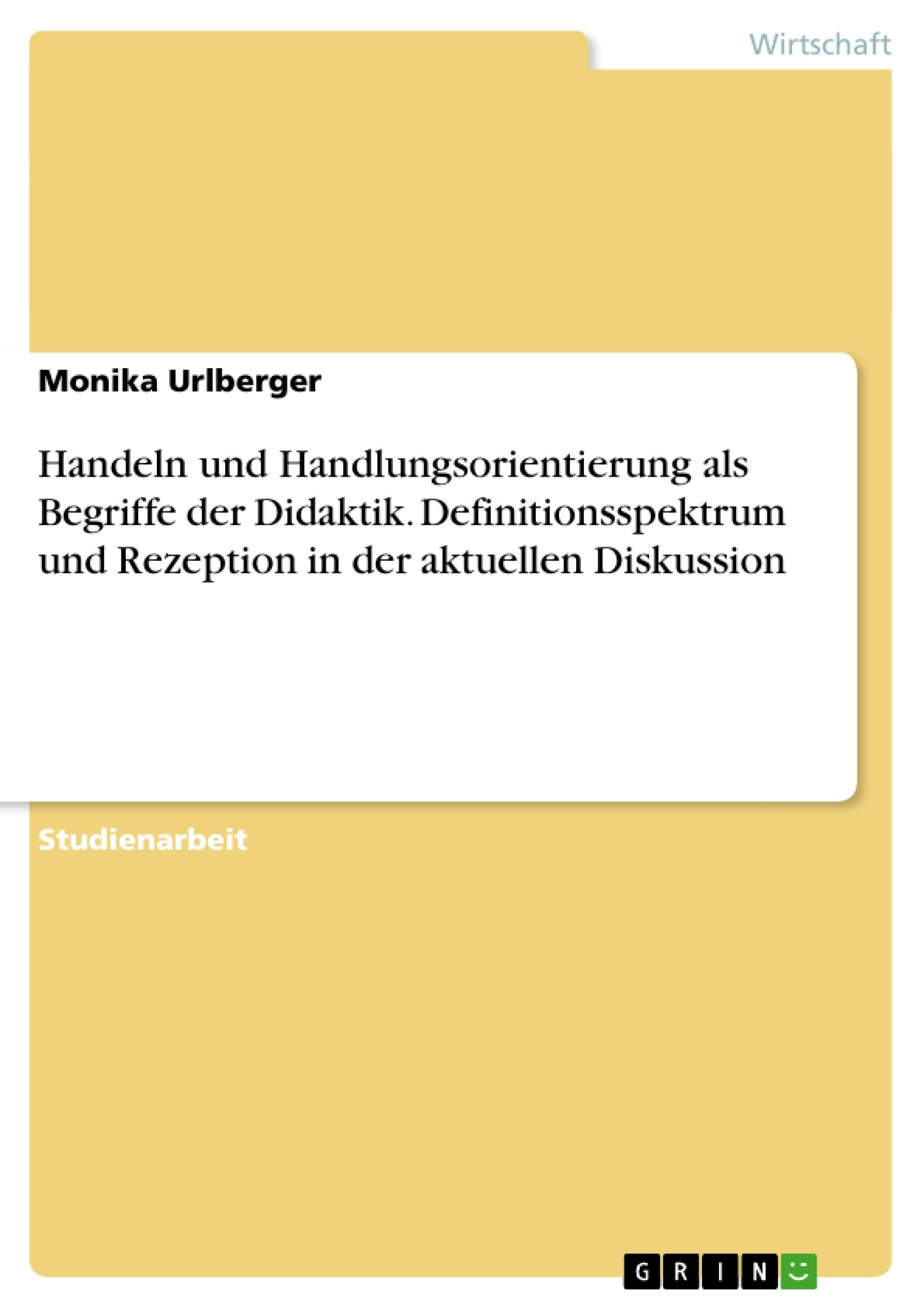 Titel: Handeln und Handlungsorientierung als Begriffe der Didaktik. Definitionsspektrum und Rezeption in der aktuellen Diskussion