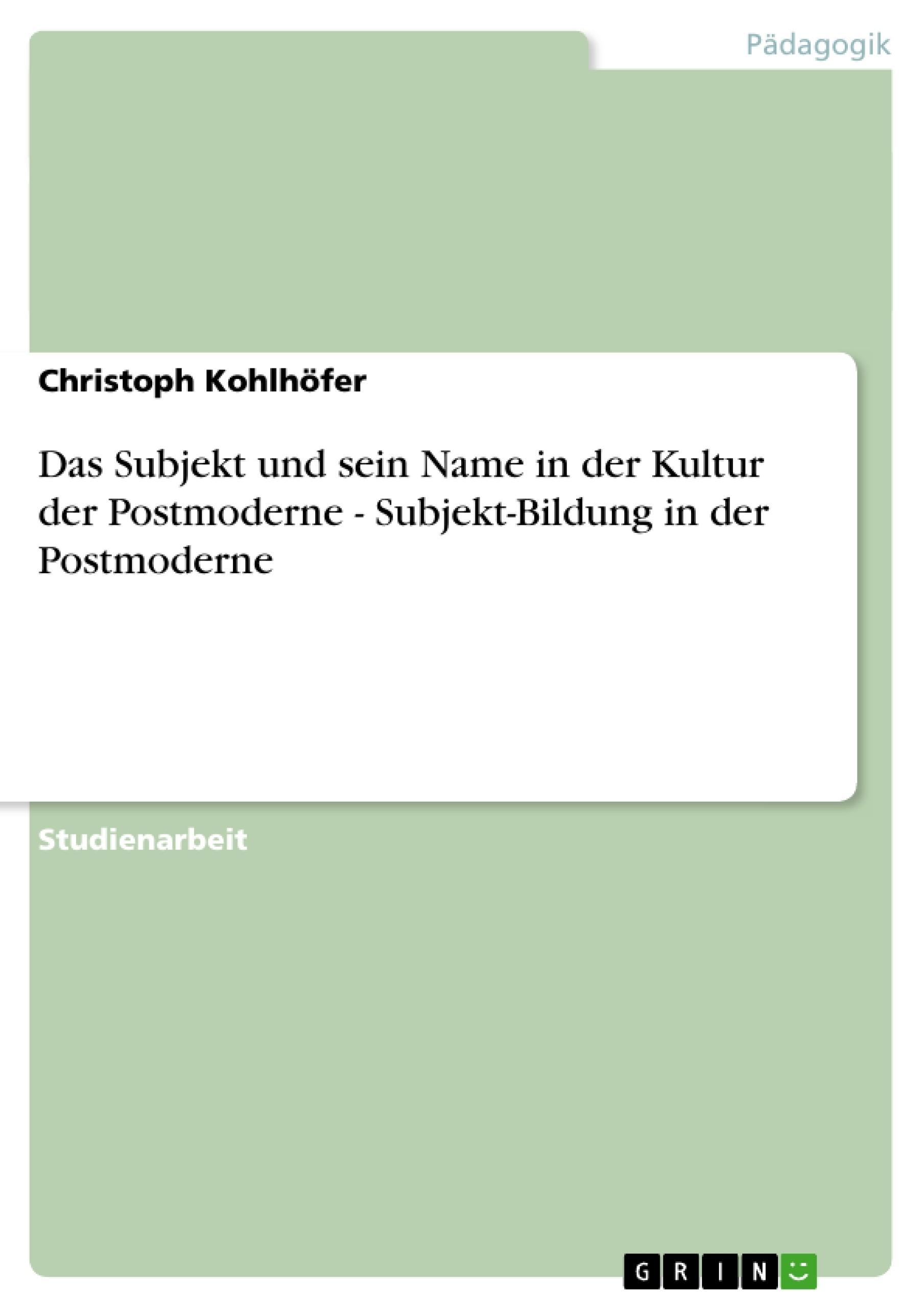 Titel: Das Subjekt und sein Name in der Kultur der Postmoderne - Subjekt-Bildung in der Postmoderne
