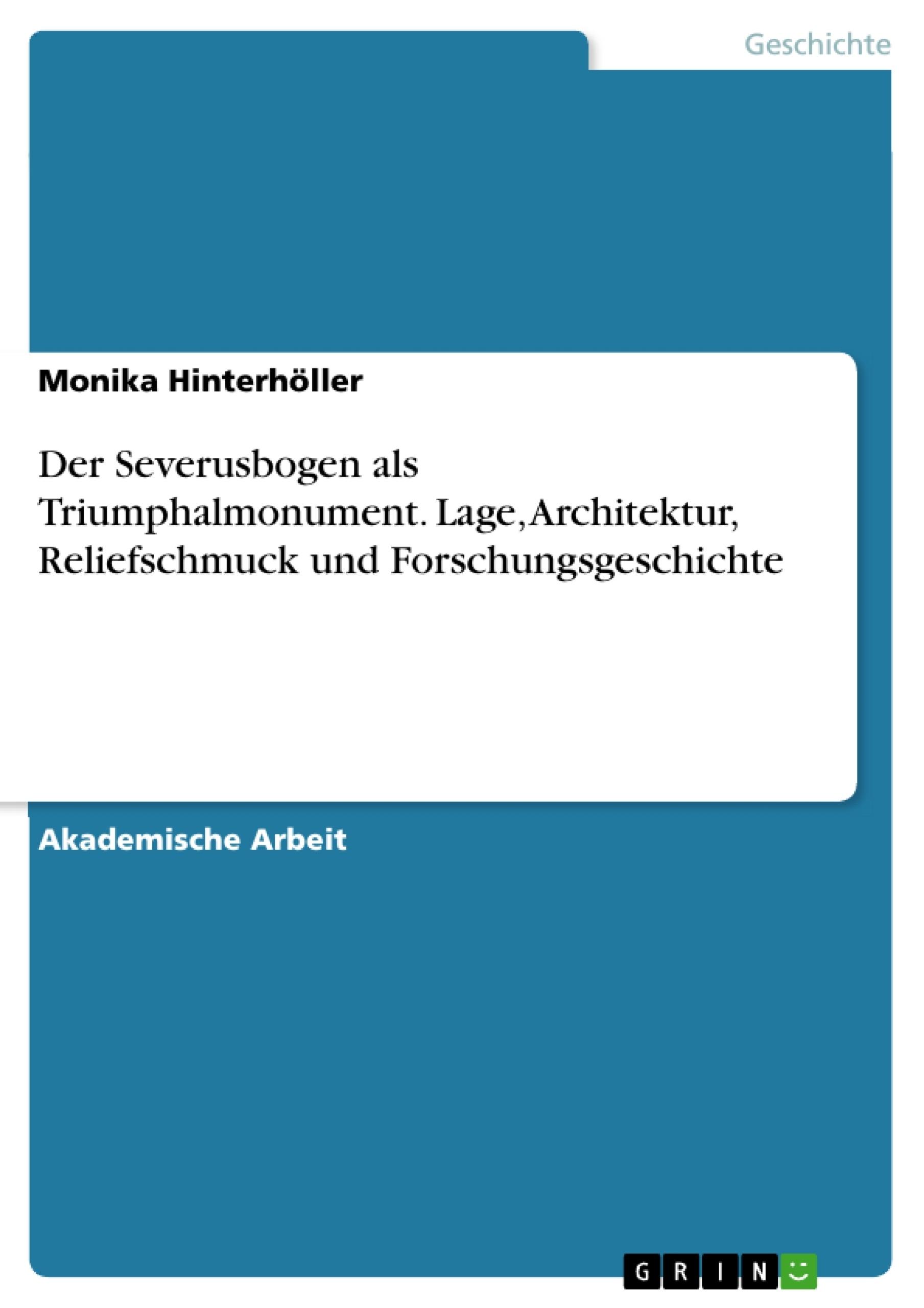 Titel: Der Severusbogen als Triumphalmonument. Lage, Architektur, Reliefschmuck und Forschungsgeschichte