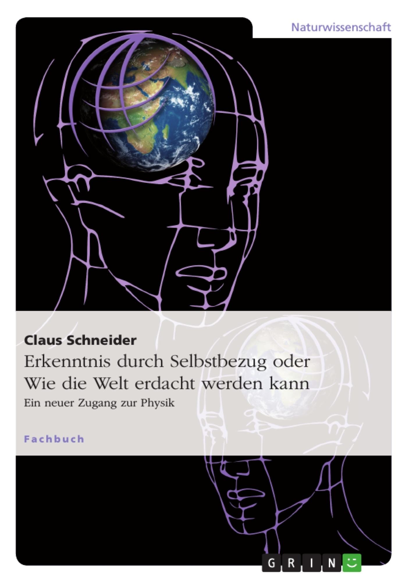 Titel: Erkenntnis durch Selbstbezug oder Wie die Welt erdacht werden kann