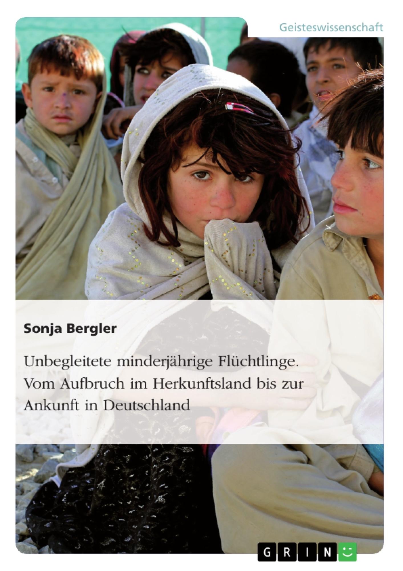 Titel: Unbegleitete minderjährige Flüchtlinge. Vom Aufbruch im Herkunftsland bis zur Ankunft in Deutschland
