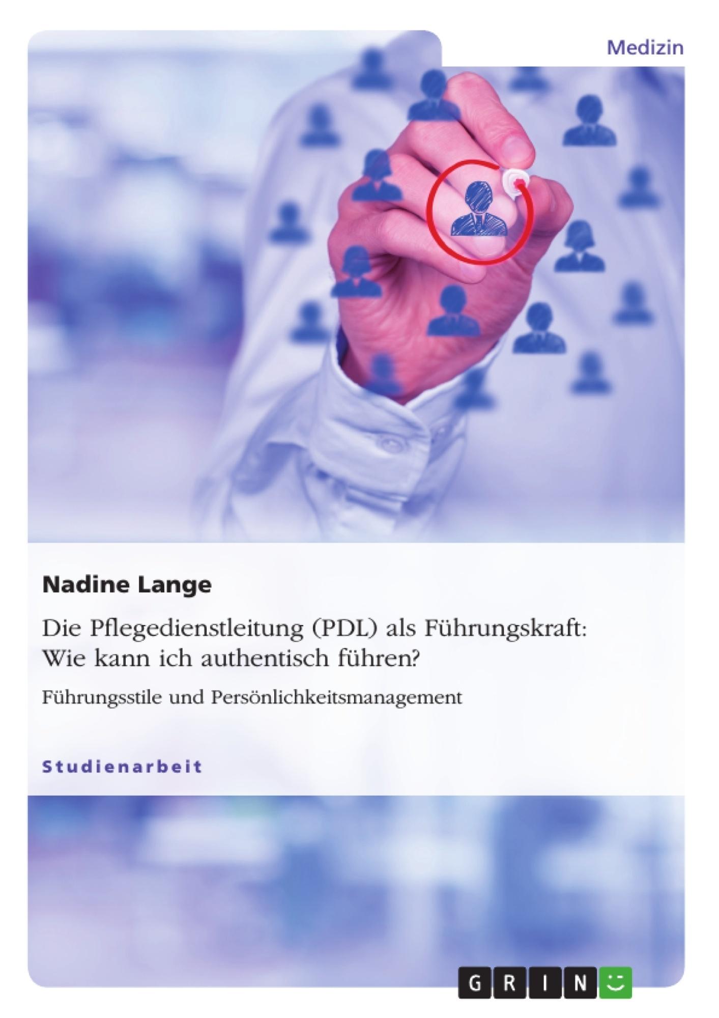 Titel: Die Pflegedienstleitung (PDL) als Führungskraft: Wie kann ich authentisch führen?