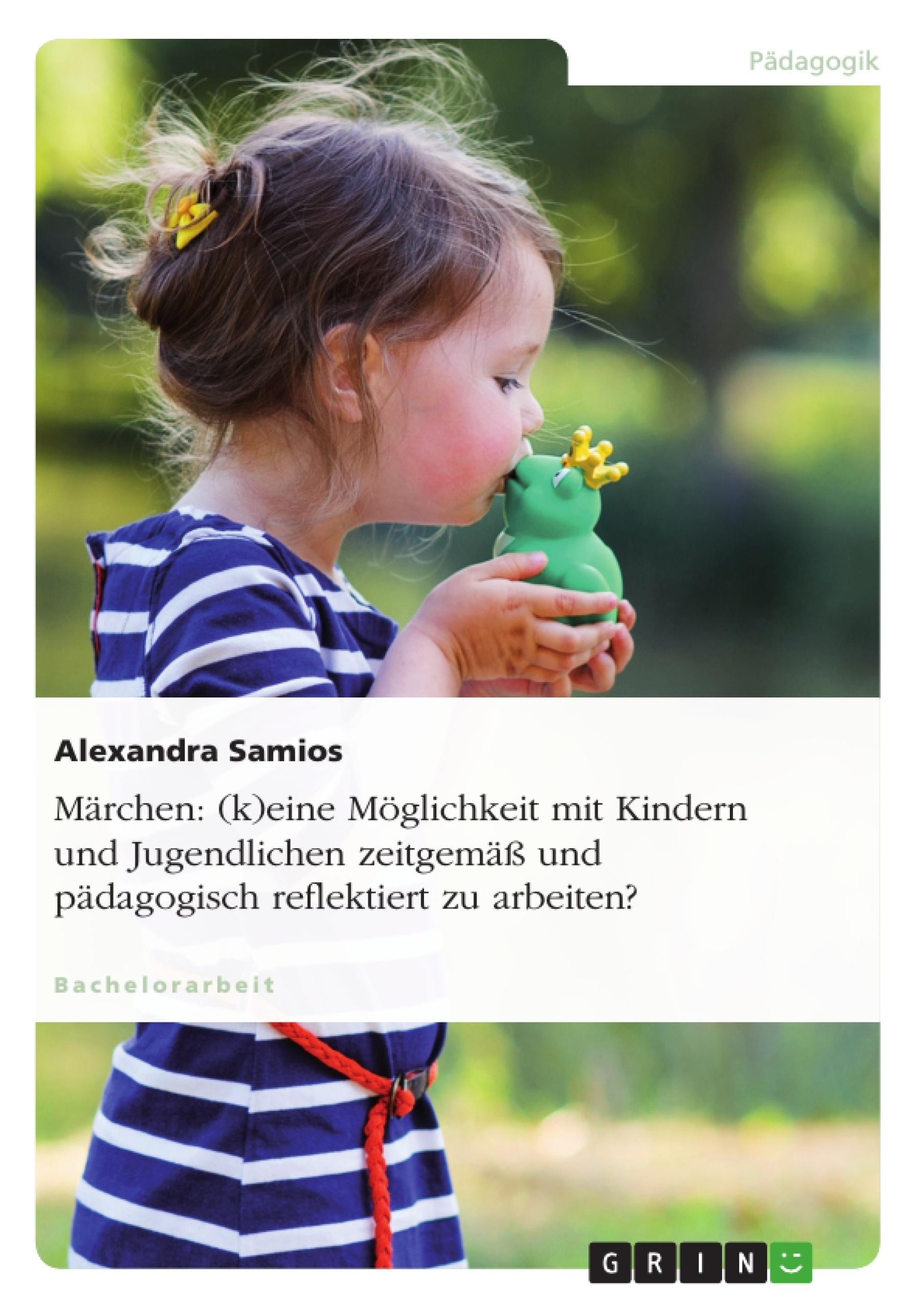 Titel: Märchen: (k)eine Möglichkeit mit Kindern und Jugendlichen zeitgemäß und pädagogisch reflektiert zu arbeiten?