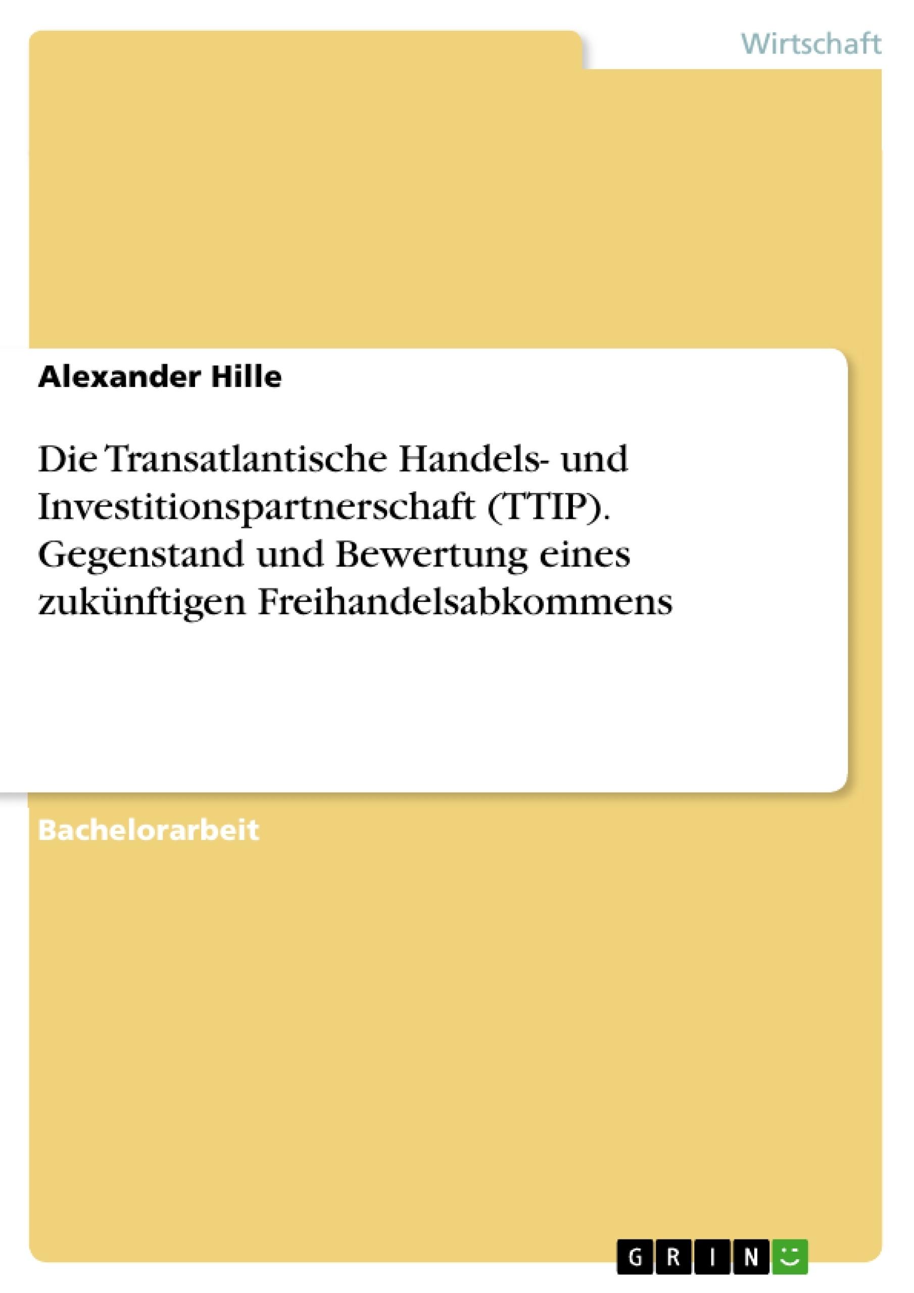 Titel: Die Transatlantische Handels- und Investitionspartnerschaft (TTIP). Gegenstand und Bewertung eines zukünftigen Freihandelsabkommens
