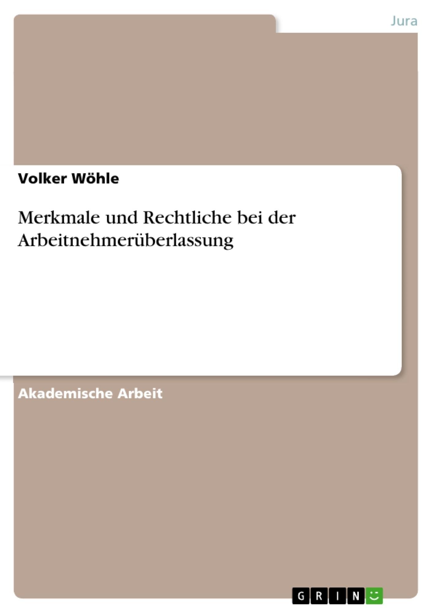 Titel: Merkmale und Rechtliche bei der Arbeitnehmerüberlassung