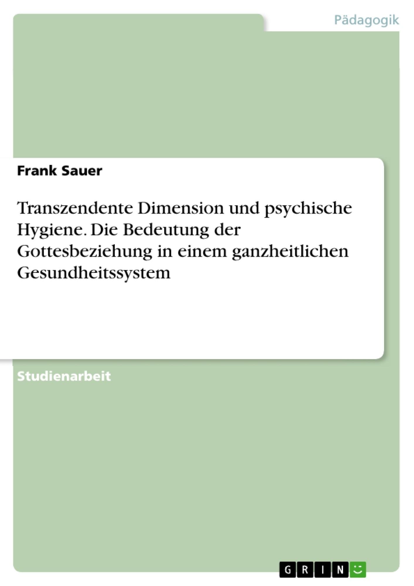 Titel: Transzendente Dimension und psychische Hygiene. Die Bedeutung der Gottesbeziehung in einem ganzheitlichen Gesundheitssystem