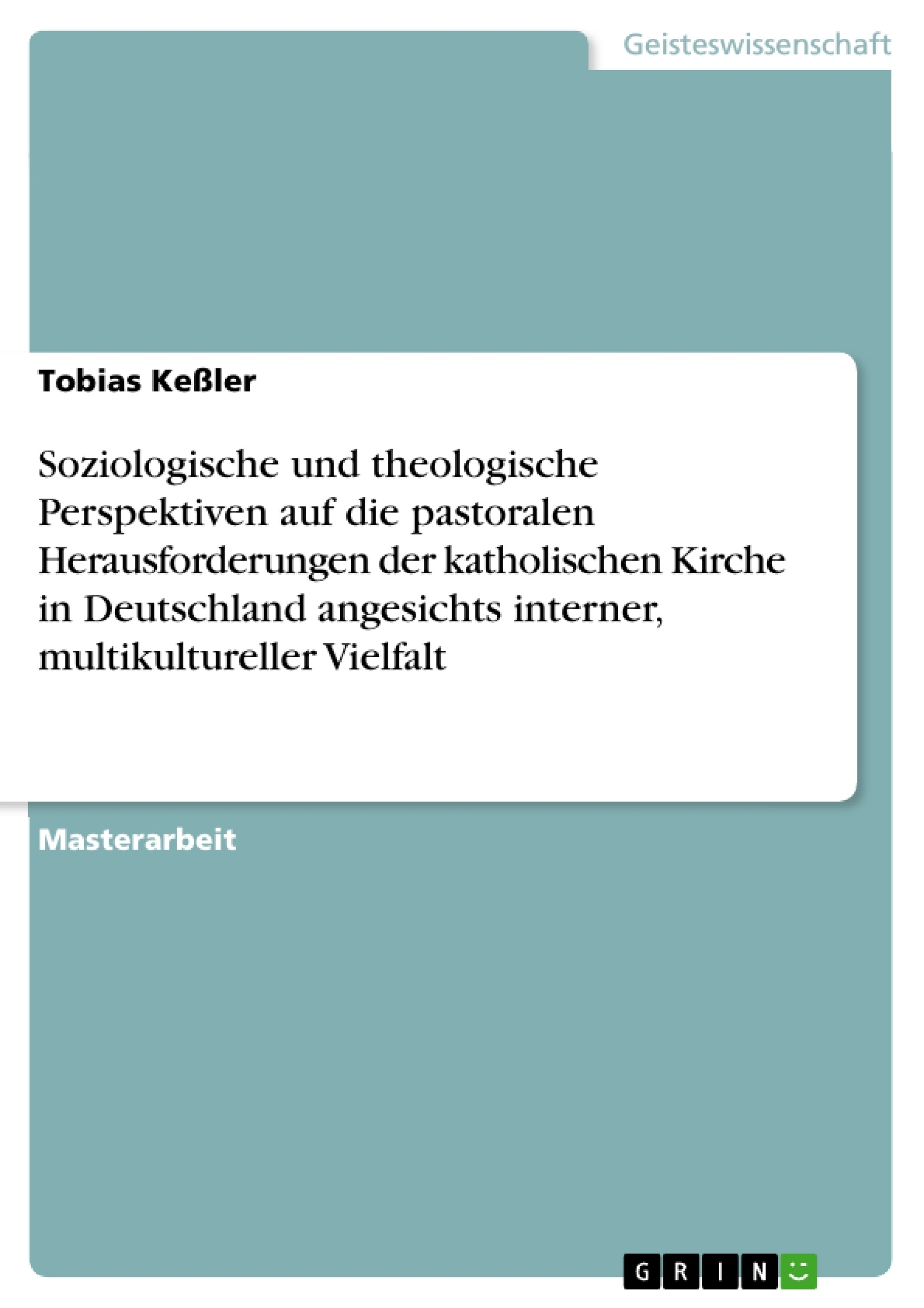 Titel: Soziologische und theologische Perspektiven auf die pastoralen Herausforderungen der katholischen Kirche in Deutschland angesichts interner, multikultureller Vielfalt