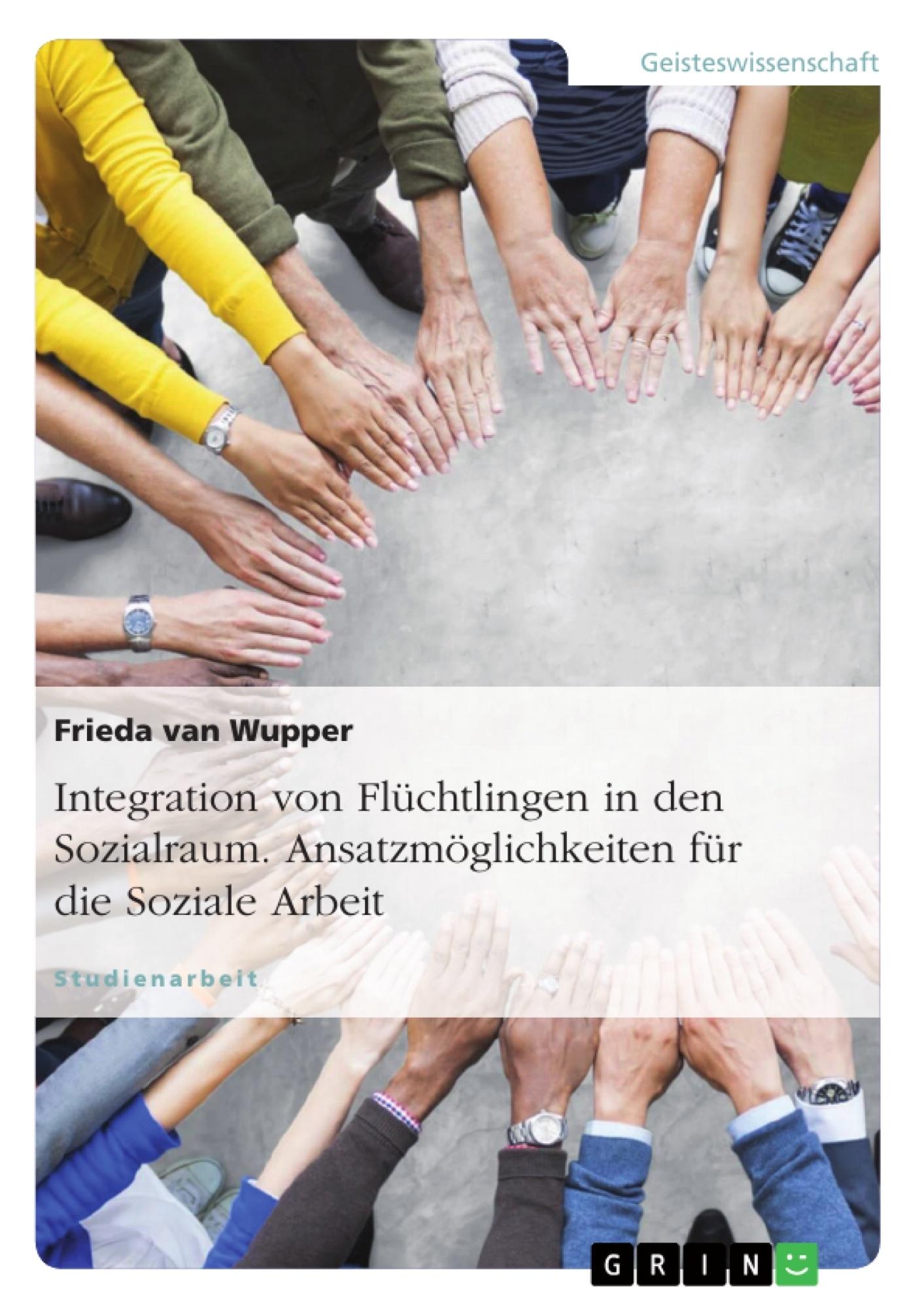 Titel: Integration von Flüchtlingen in den Sozialraum. Ansatzmöglichkeiten für die Soziale Arbeit