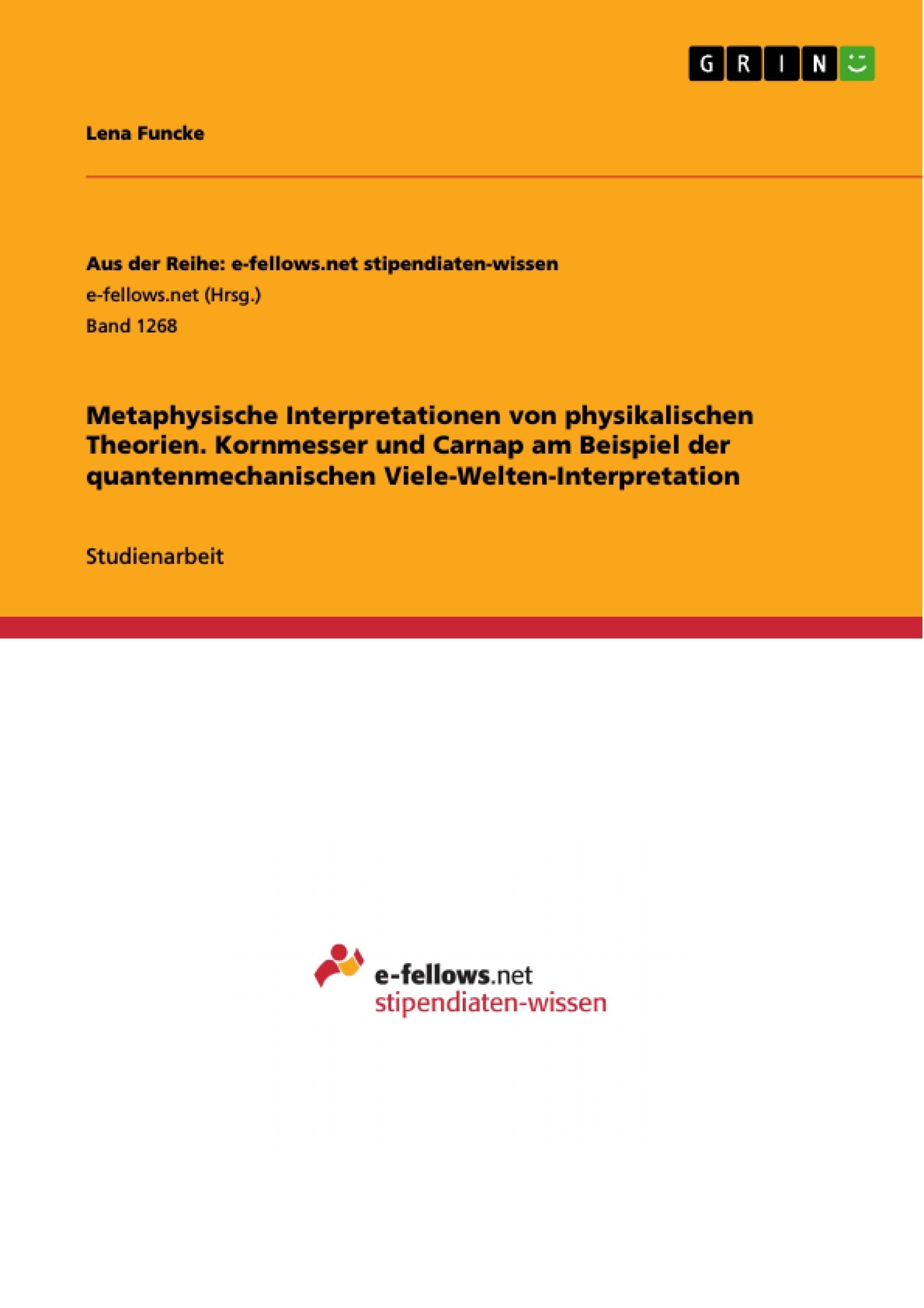 Titel: Metaphysische Interpretationen von physikalischen Theorien. Kornmesser und Carnap am Beispiel der quantenmechanischen Viele-Welten-Interpretation