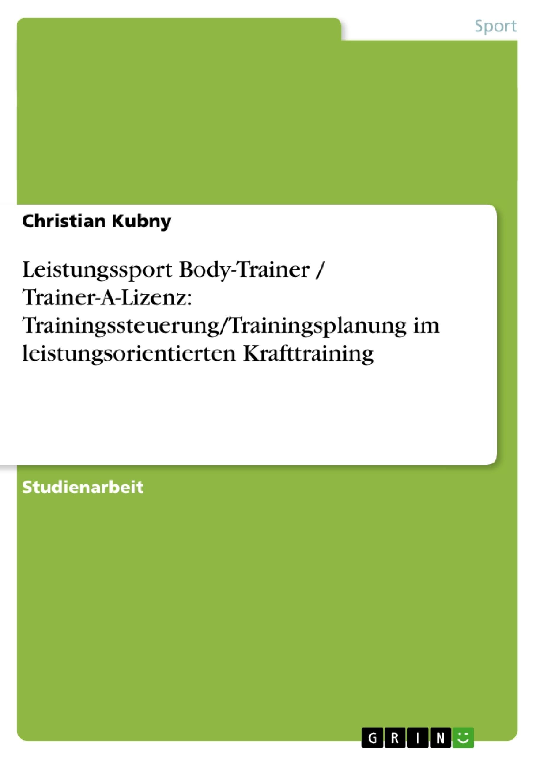 Titel: Leistungssport Body-Trainer / Trainer-A-Lizenz: Trainingssteuerung/Trainingsplanung im leistungsorientierten Krafttraining