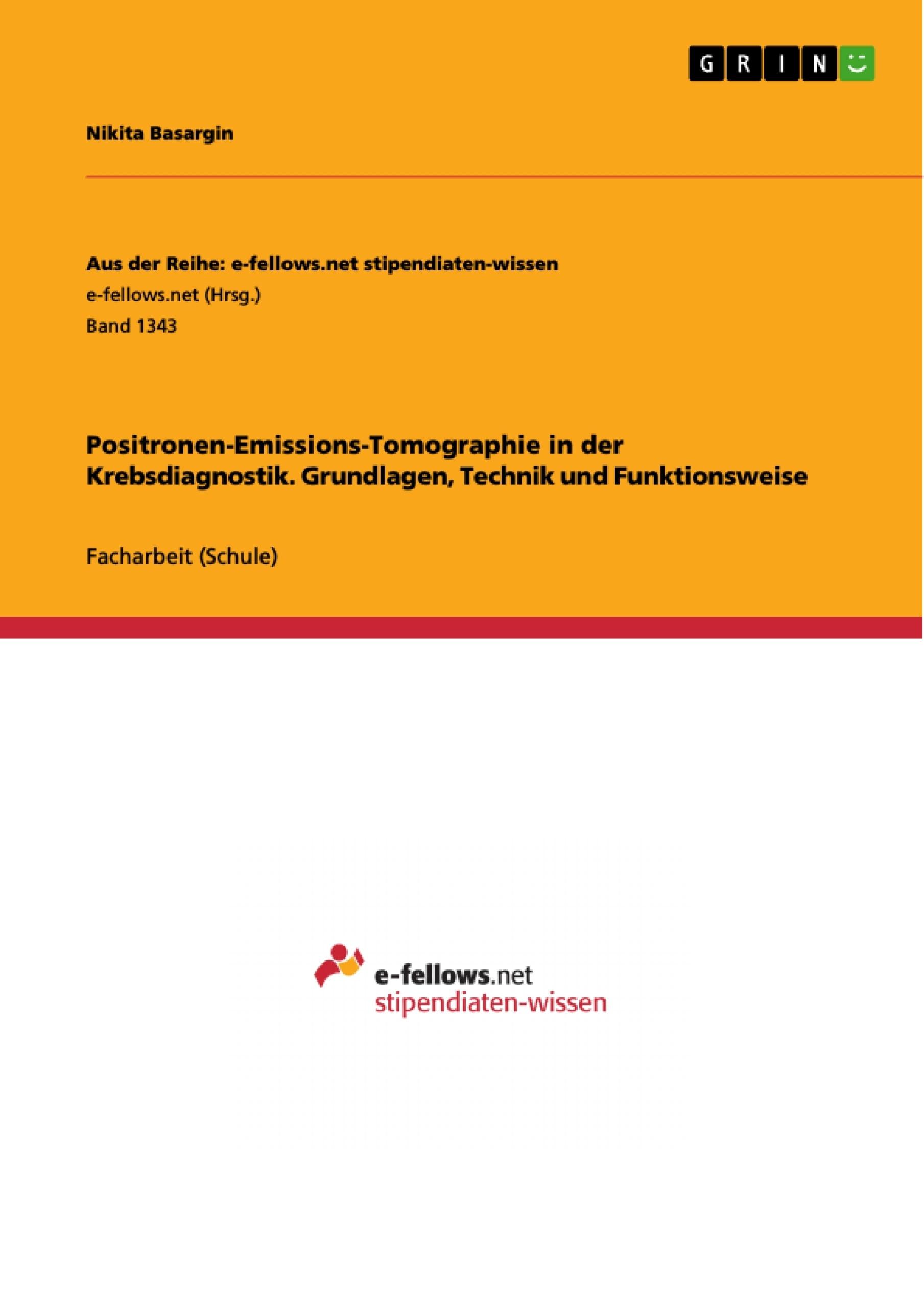 Titel: Positronen-Emissions-Tomographie in der Krebsdiagnostik. Grundlagen, Technik und Funktionsweise