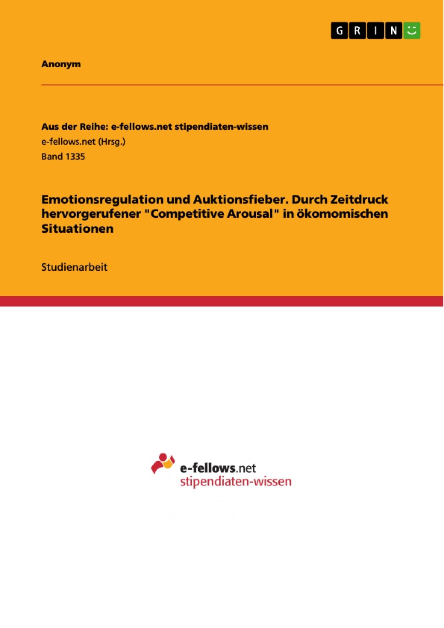 """Titel: Emotionsregulation und Auktionsfieber. Durch Zeitdruck hervorgerufener """"Competitive Arousal"""" in ökomomischen Situationen"""