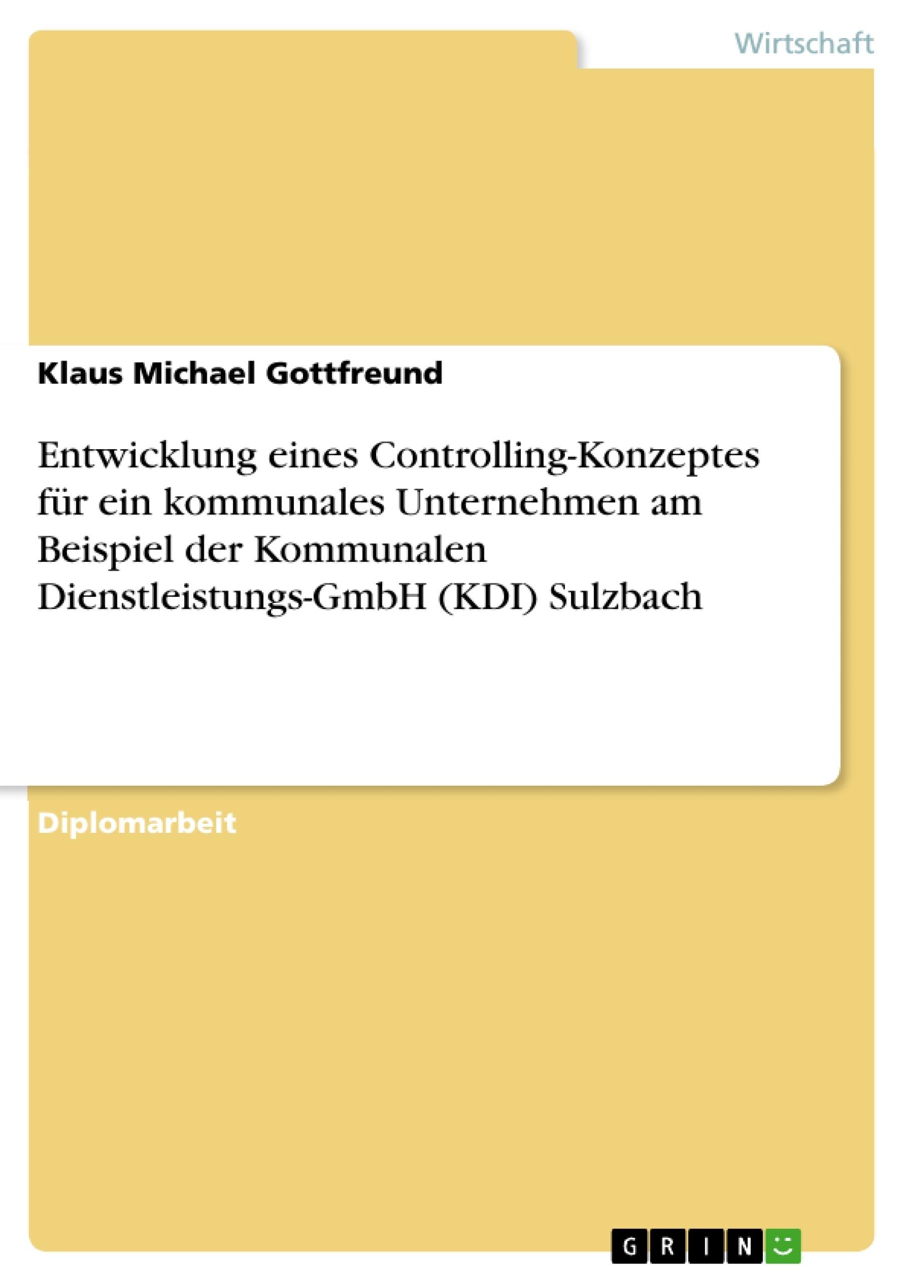 Titel: Entwicklung eines Controlling-Konzeptes für ein kommunales Unternehmen am Beispiel der Kommunalen Dienstleistungs-GmbH (KDI) Sulzbach