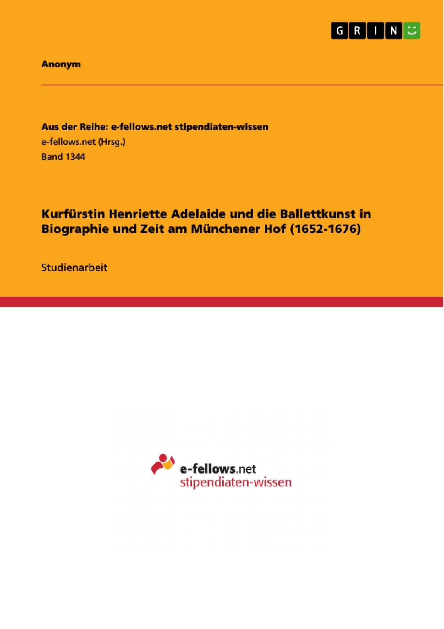 Titel: Kurfürstin Henriette Adelaide und die Ballettkunst in Biographie und Zeit am Münchener Hof (1652-1676)