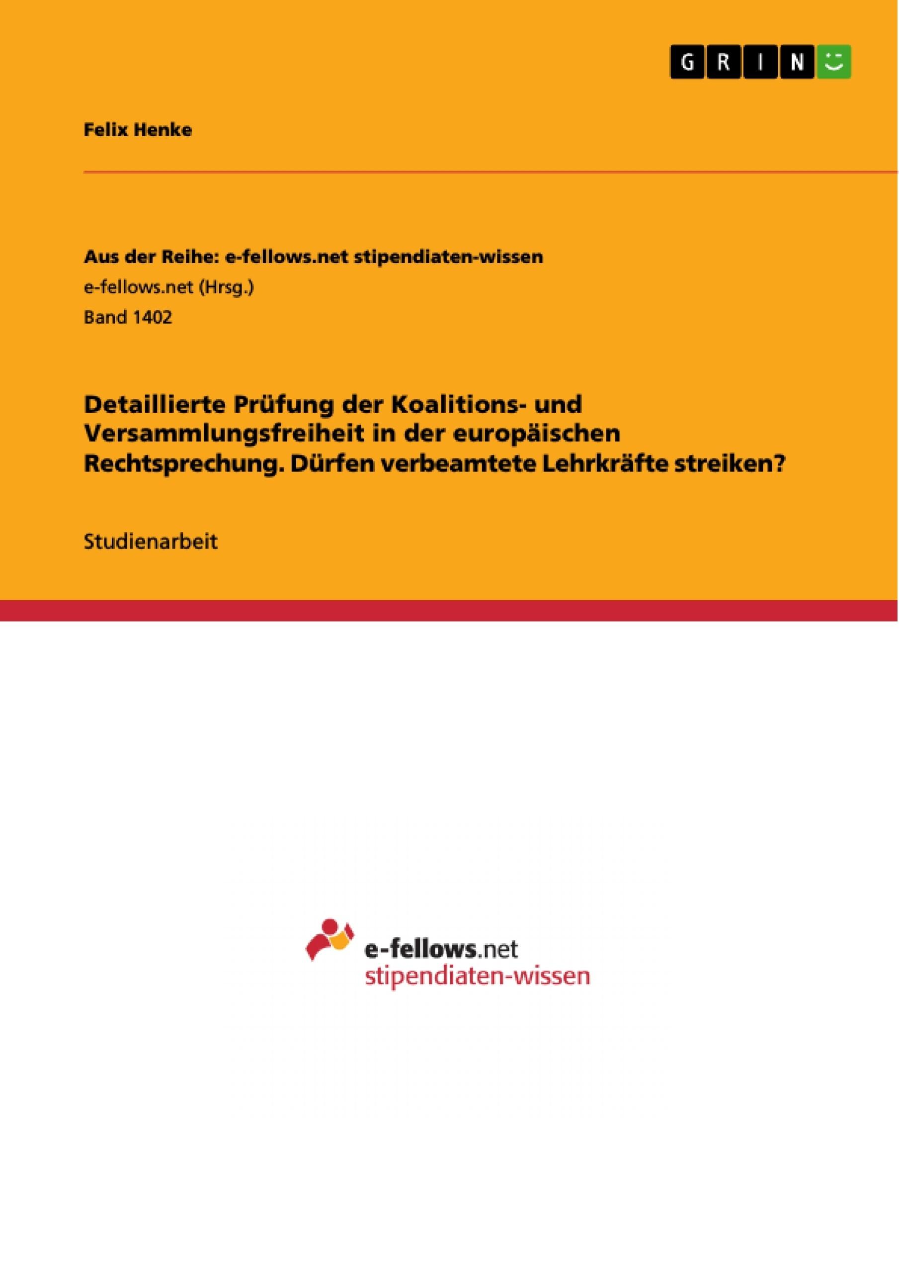Titel: Detaillierte Prüfung der Koalitions- und Versammlungsfreiheit in der europäischen Rechtsprechung. Dürfen verbeamtete Lehrkräfte streiken?