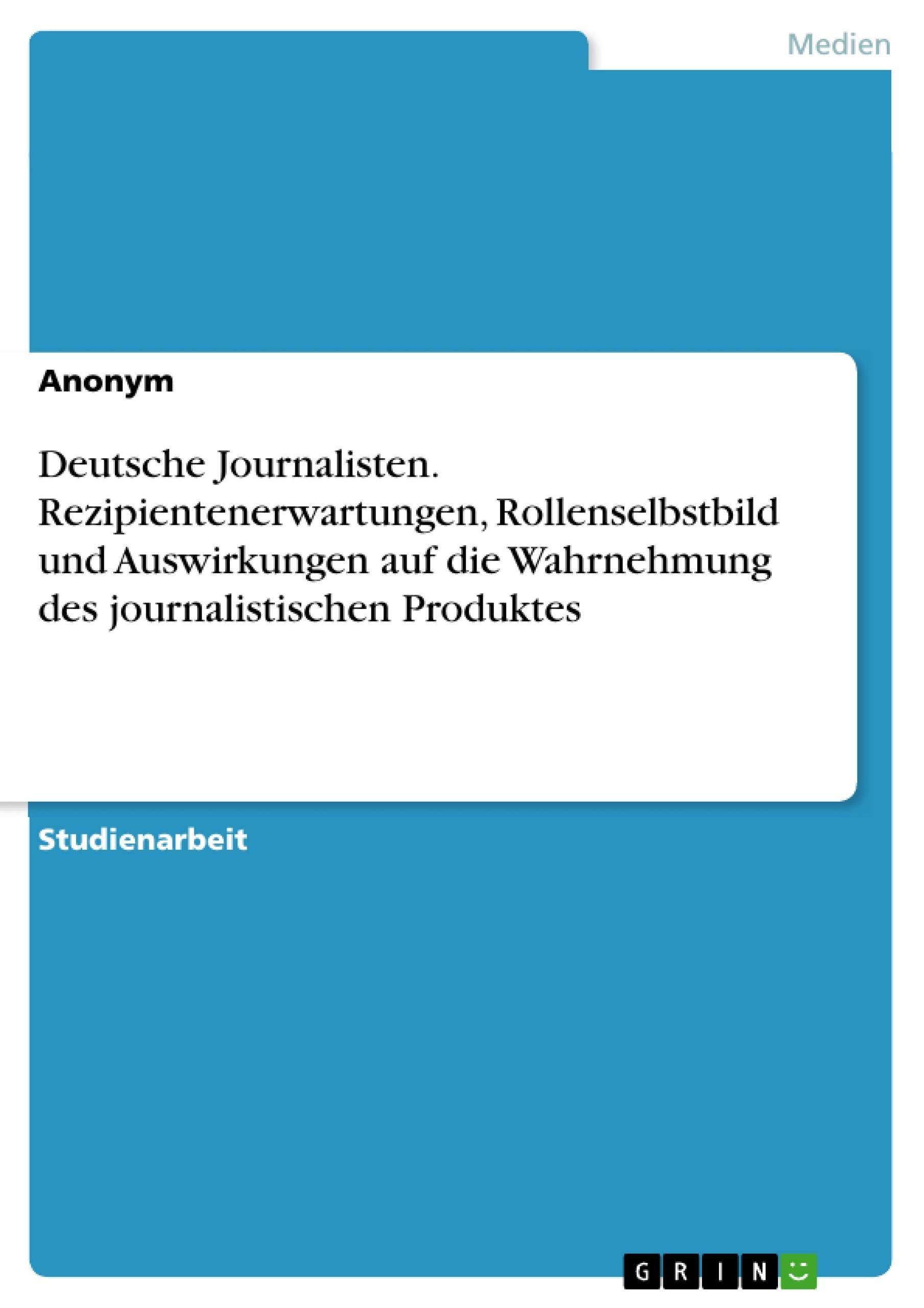 Titel: Deutsche Journalisten. Rezipientenerwartungen, Rollenselbstbild und Auswirkungen auf die Wahrnehmung des journalistischen Produktes