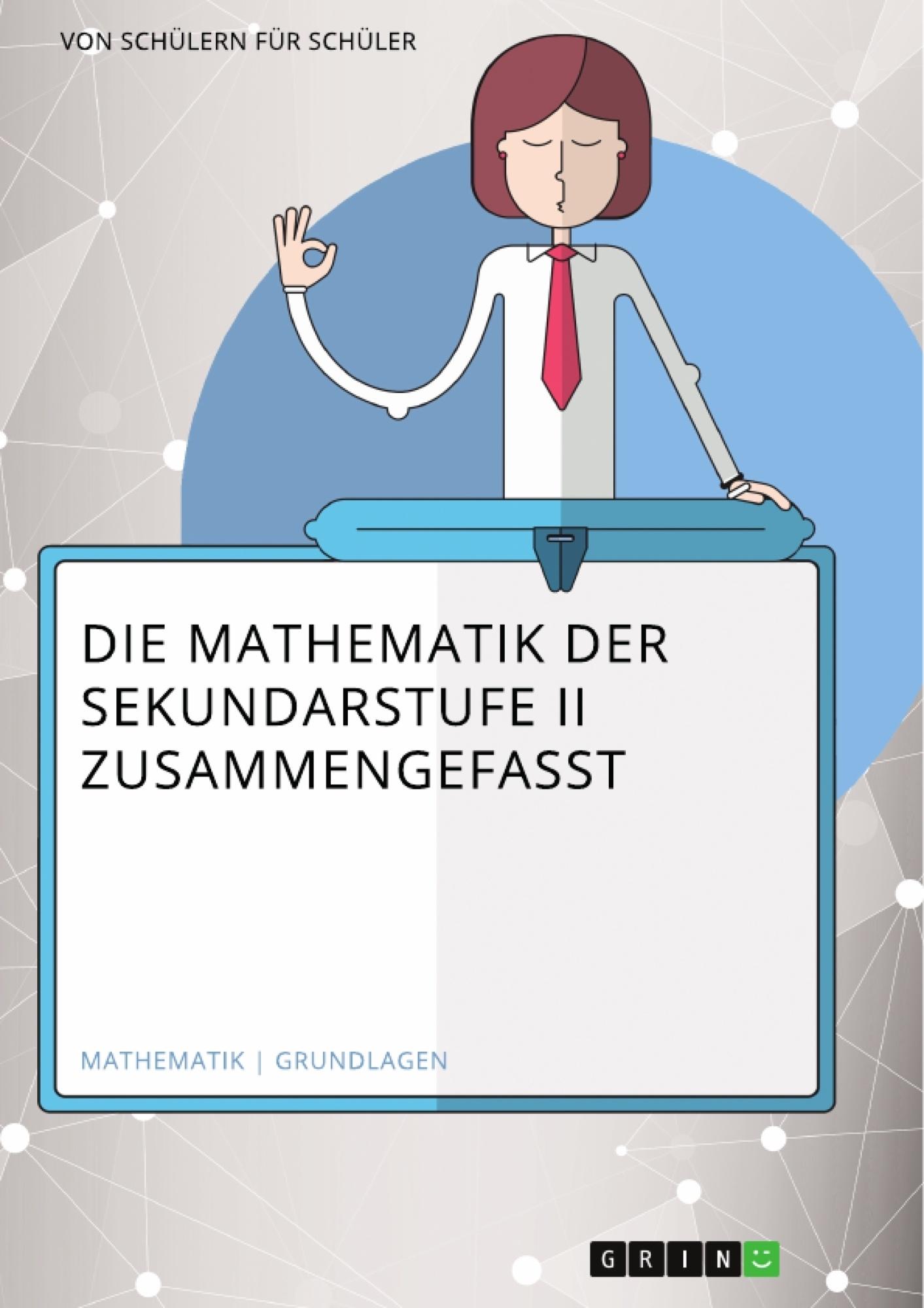 Titel: Die Mathematik der Sekundarstufe II zusammengefasst