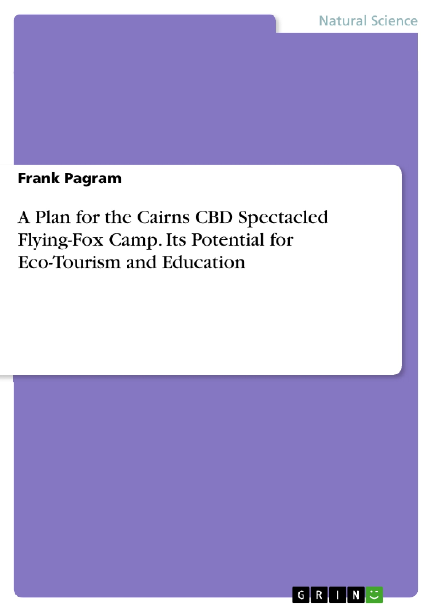 Title: A Plan for the Cairns CBD Spectacled Flying-Fox Camp. Its Potential for Eco-Tourism and Education