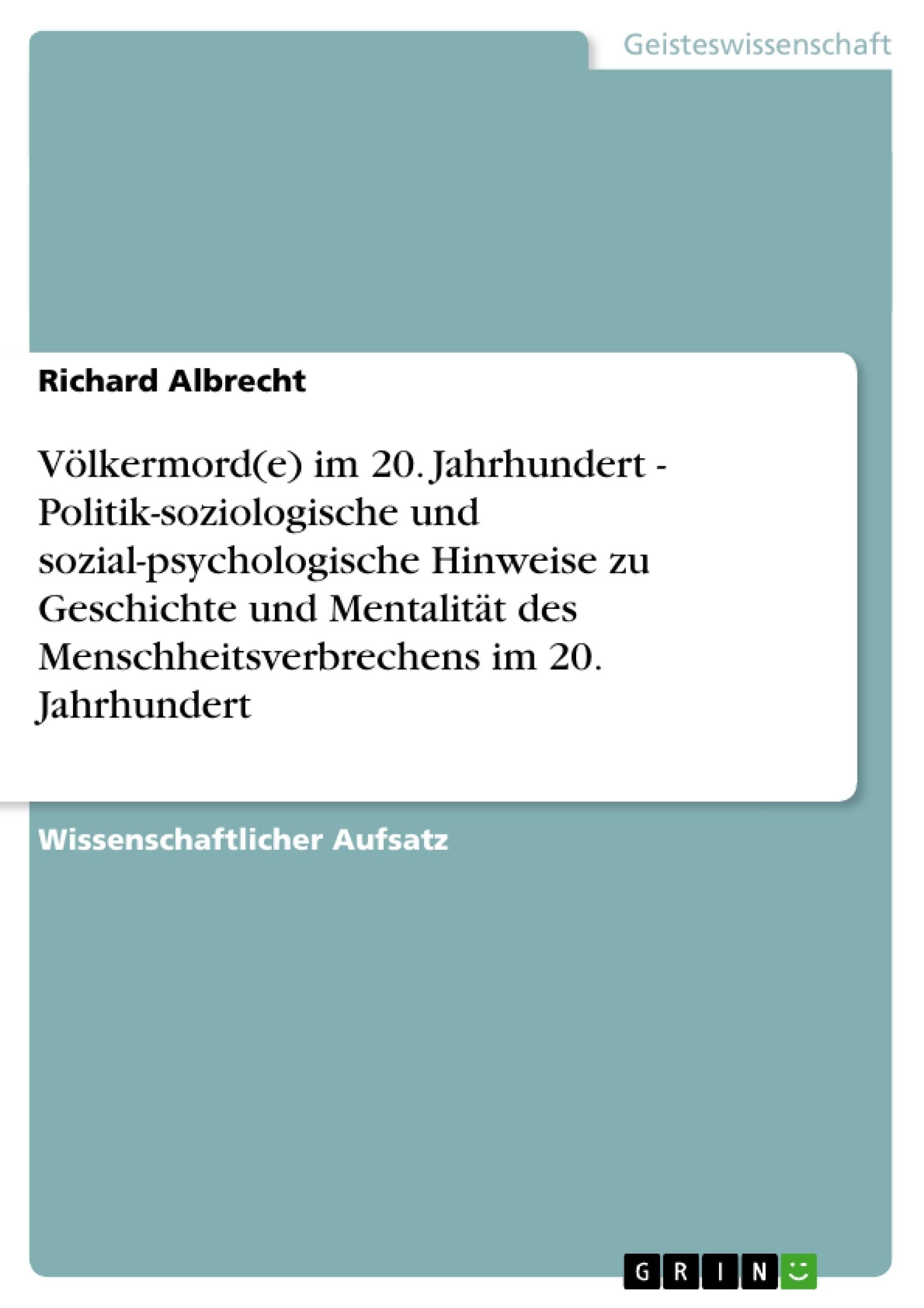 Titel: Völkermord(e) im 20. Jahrhundert -  Politik-soziologische und sozial-psychologische Hinweise zu Geschichte und  Mentalität des Menschheitsverbrechens im 20. Jahrhundert