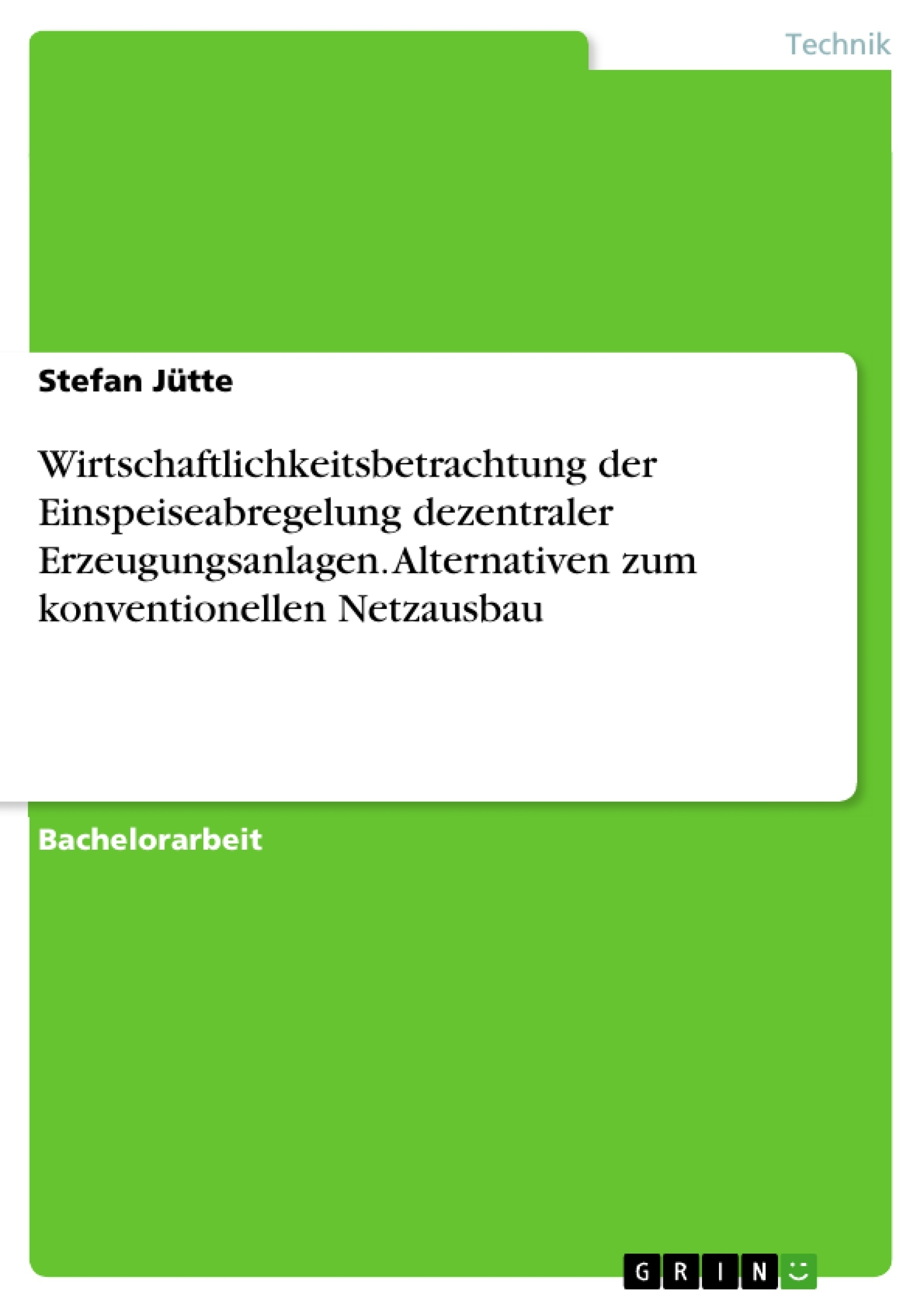 Titel: Wirtschaftlichkeitsbetrachtung der Einspeiseabregelung dezentraler Erzeugungsanlagen. Alternativen zum konventionellen Netzausbau