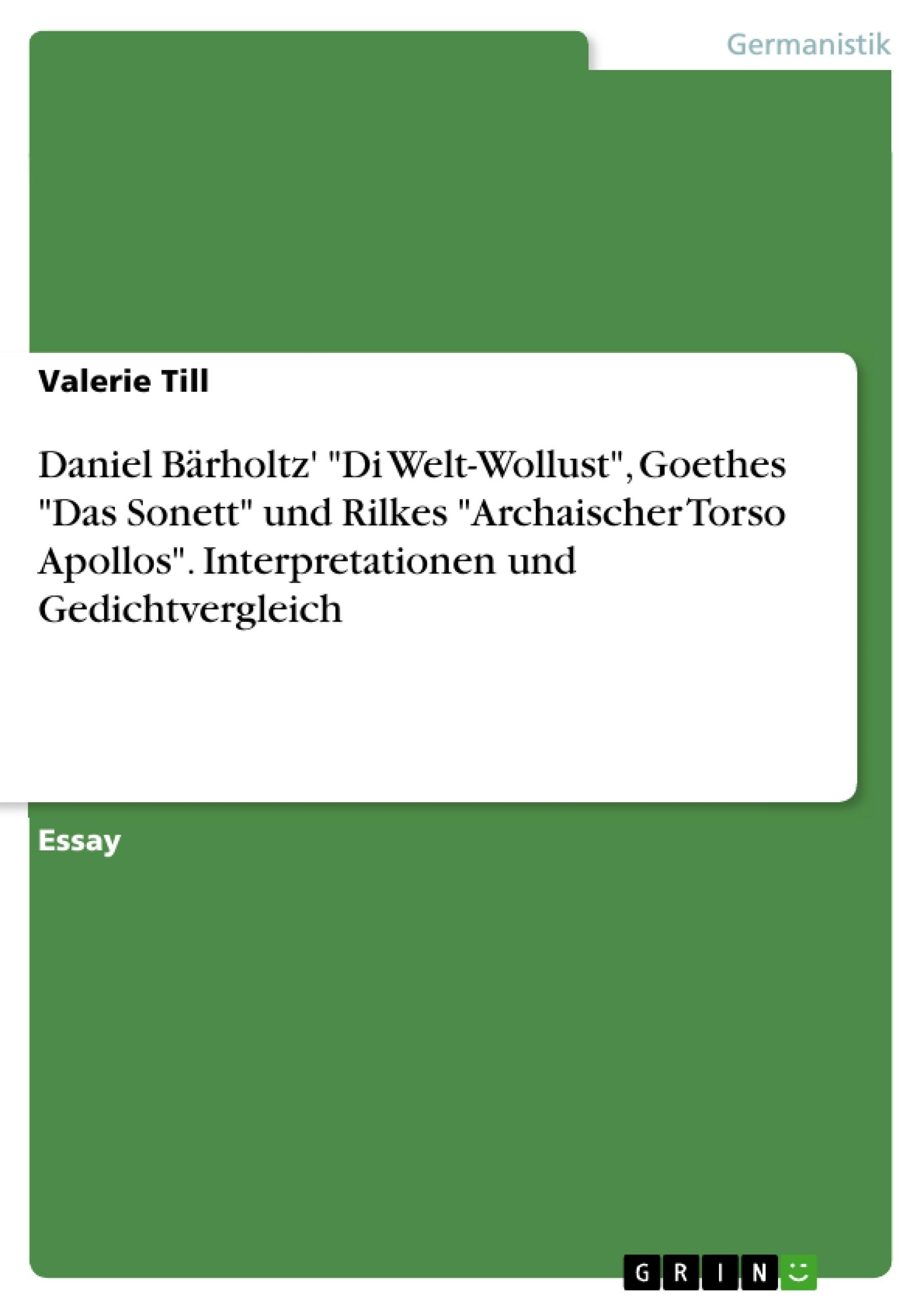 """Titel: Daniel Bärholtz' """"Di Welt-Wollust"""", Goethes """"Das Sonett"""" und Rilkes """"Archaischer Torso Apollos"""". Interpretationen und Gedichtvergleich"""