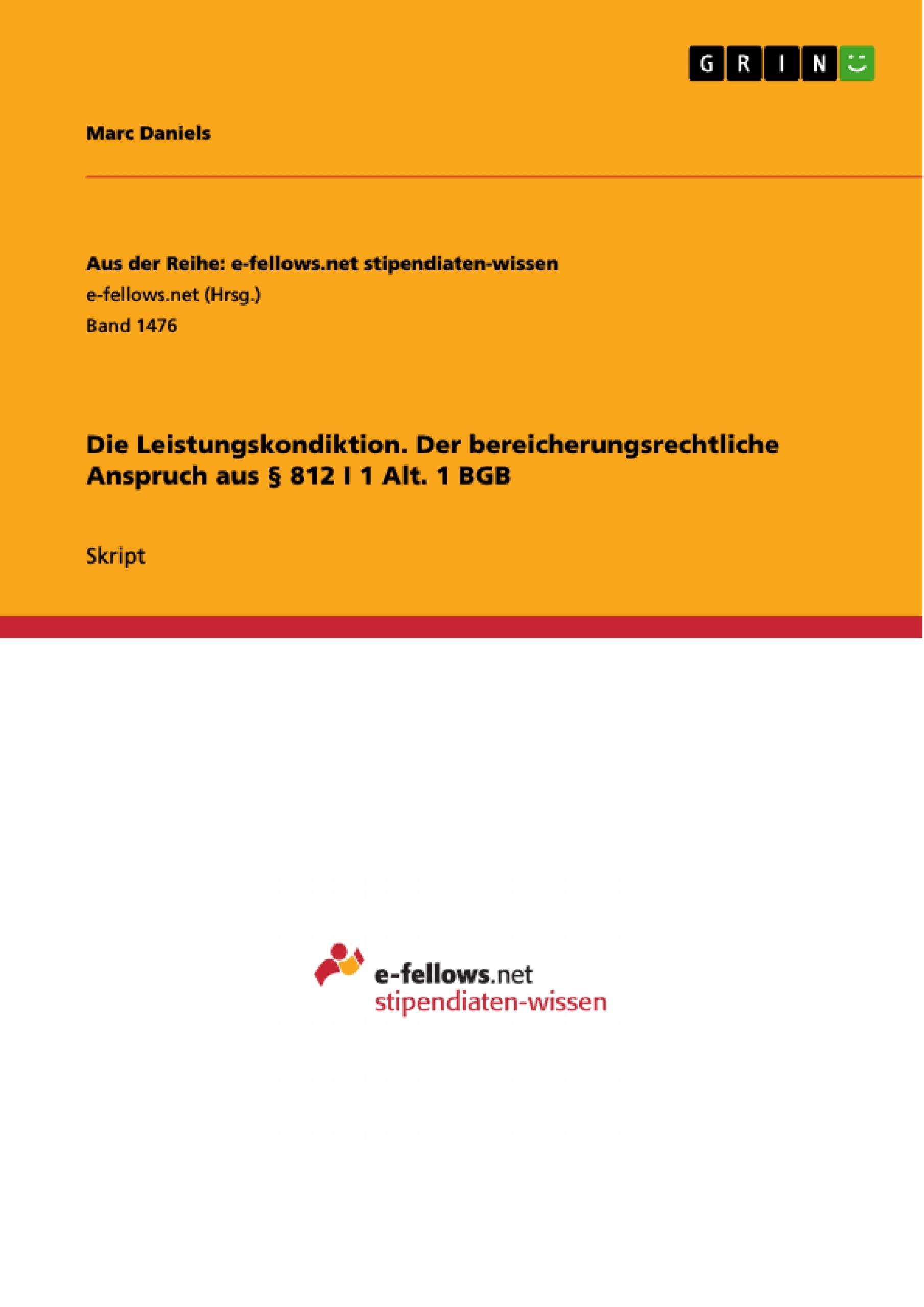 Titel: Die Leistungskondiktion. Der bereicherungsrechtliche Anspruch aus § 812 I 1 Alt. 1 BGB