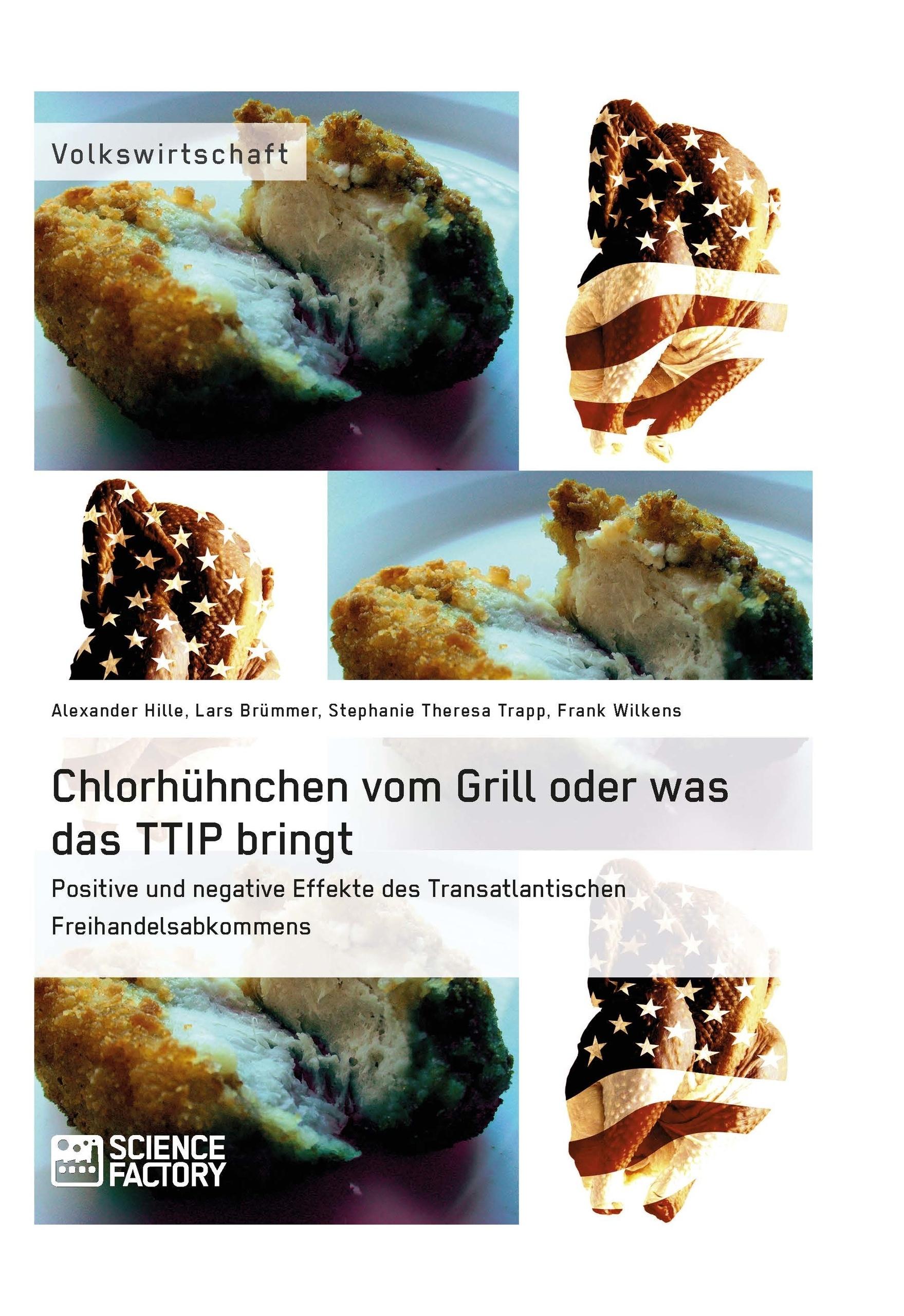 Titel: Chlorhühnchen vom Grill oder was das TTIP bringt. Positive und negative Effekte des Transatlantischen Freihandelsabkommens